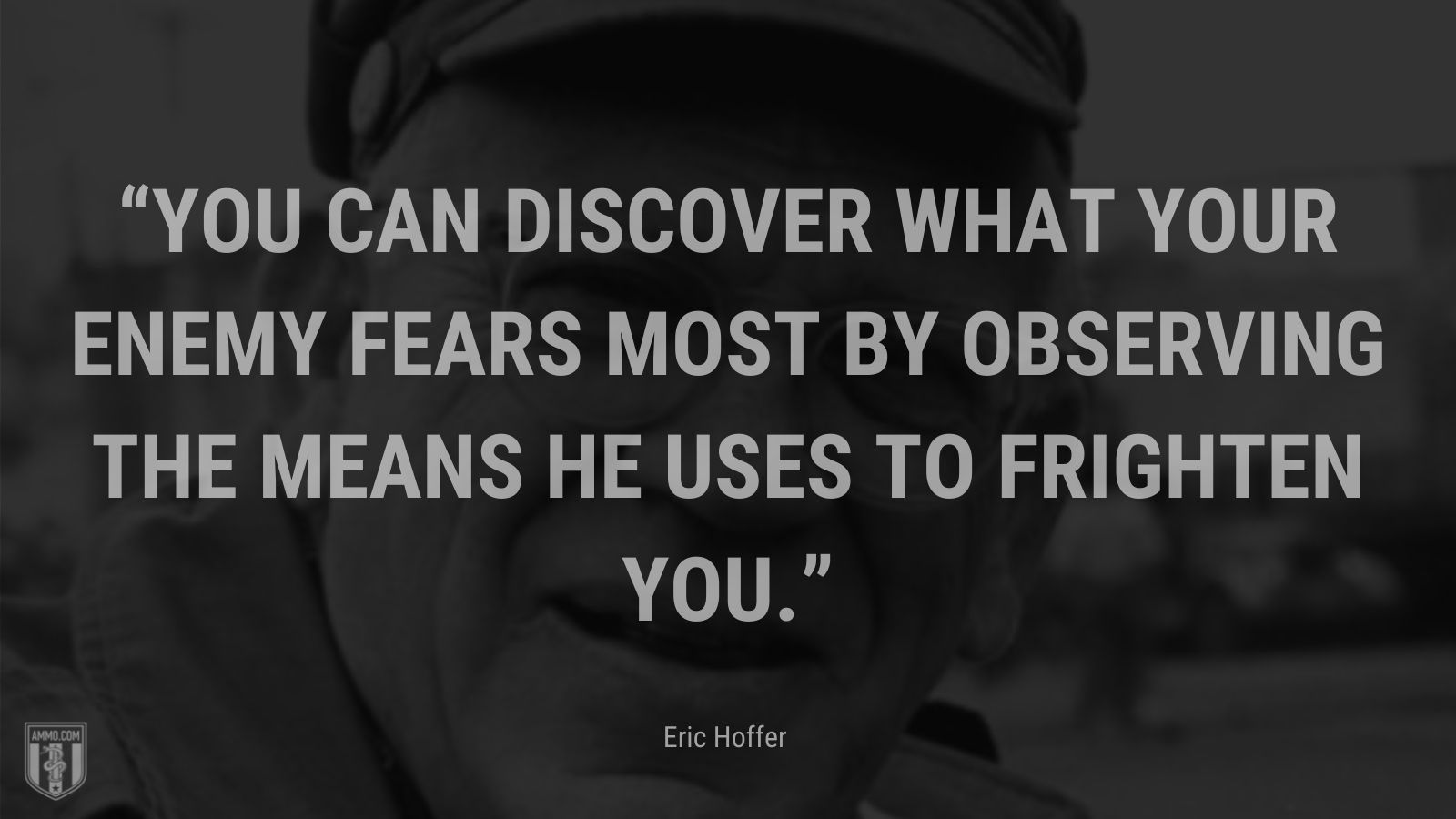 """""""You can discover what your enemy fears most by observing the means he uses to frighten you."""" - Eric Hoffer"""