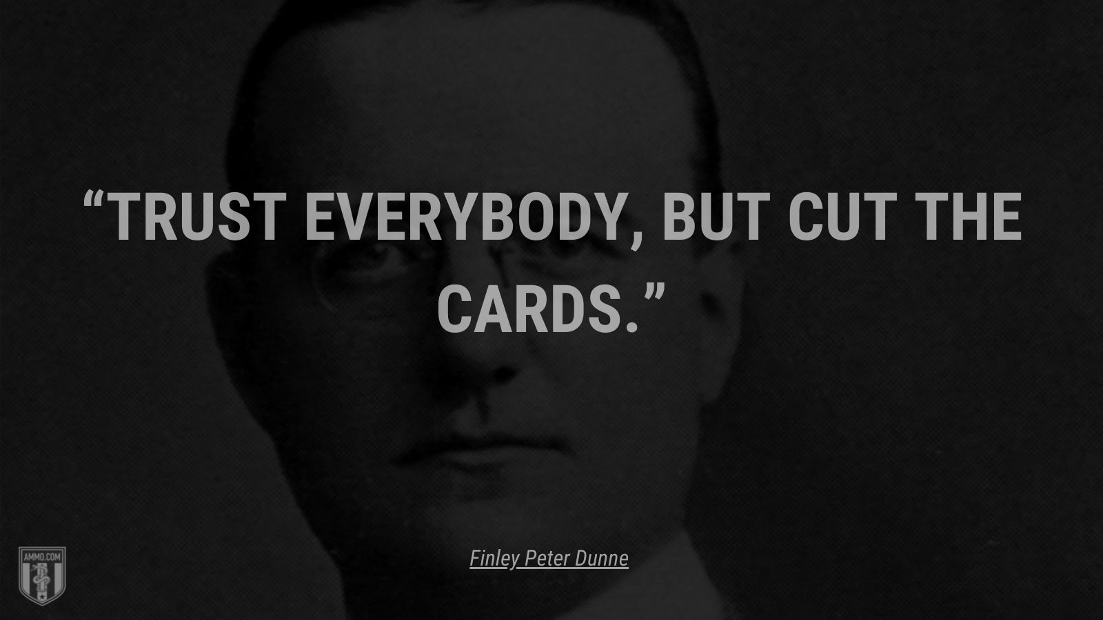 """""""Trust everybody, but cut the cards."""" - Finley Peter Dunne"""