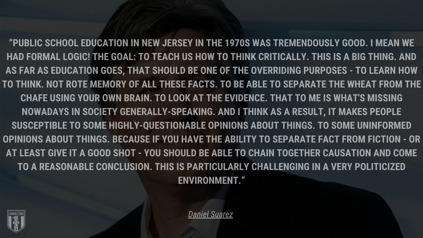 """""""Public school education in New Jersey in the 1970s was tremendously good.  I mean we had formal logic!  The goal: to teach us how to think critically.  This is a big thing.  And as far as education goes, that should be one of the overriding purposes - to learn how to think.  Not rote memory of all these facts.  To be able to separate the wheat from the chafe using your own brain. To look at the evidence.  That to me is what's missing nowadays in society generally-speaking.  And I think as a result, it makes people susceptible to some highly-questionable opinions about things.  To some uninformed opinions about things.  Because if you have the ability to separate fact from fiction - or at least give it a good shot - you should be able to chain together causation and come to a reasonable conclusion.  This is particularly challenging in a very politicized environment."""" - Daniel Suarez"""