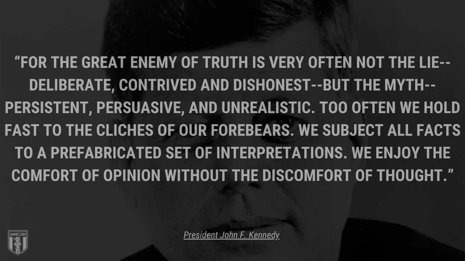 """""""For the great enemy of truth is very often not the lie--deliberate, contrived and dishonest--but the myth--persistent, persuasive, and unrealistic. Too often we hold fast to the cliches of our forebears. We subject all facts to a prefabricated set of interpretations. We enjoy the comfort of opinion without the discomfort of thought."""" - President John F. Kennedy"""