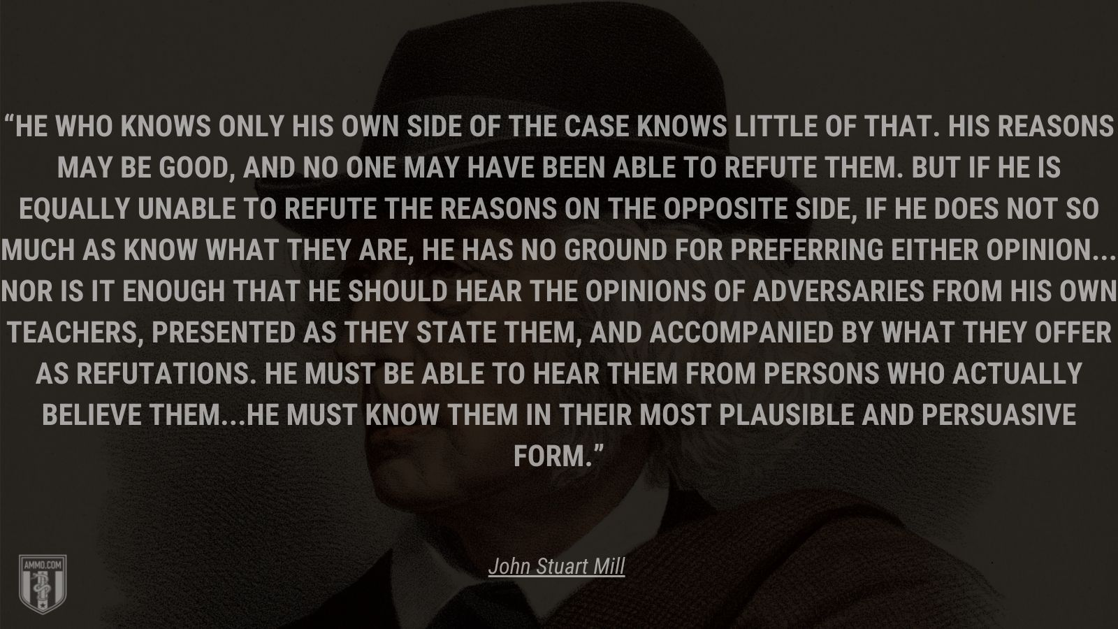 """""""He who knows only his own side of the case knows little of that. His reasons may be good, and no one may have been able to refute them. But if he is equally unable to refute the reasons on the opposite side, if he does not so much as know what they are, he has no ground for preferring either opinion... Nor is it enough that he should hear the opinions of adversaries from his own teachers, presented as they state them, and accompanied by what they offer as refutations. He must be able to hear them from persons who actually believe them...he must know them in their most plausible and persuasive form."""" - John Stuart Mill"""