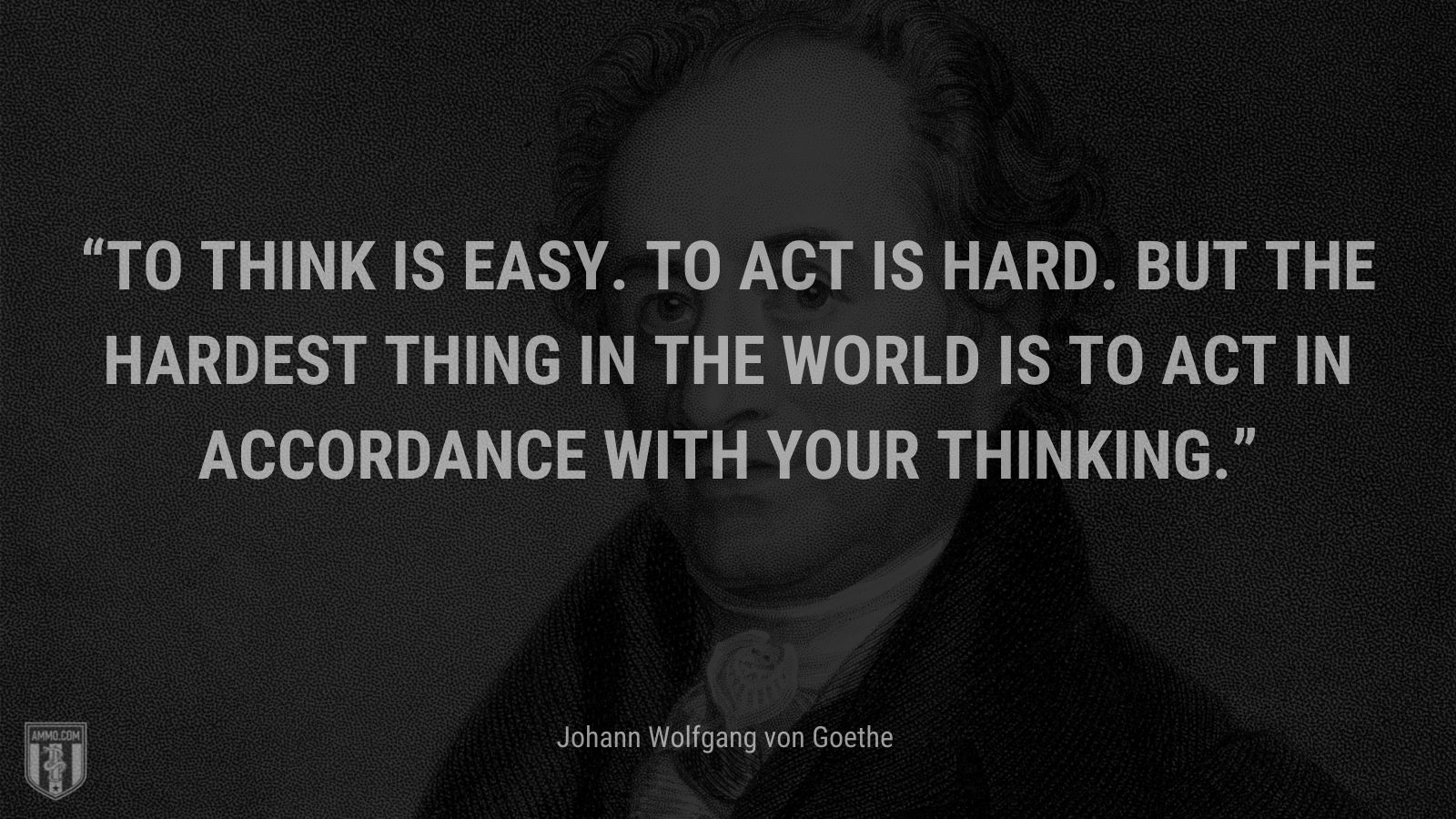 """""""To think is easy. To act is hard. But the hardest thing in the world is to act in accordance with your thinking."""" - Johann Wolfgang von Goethe"""