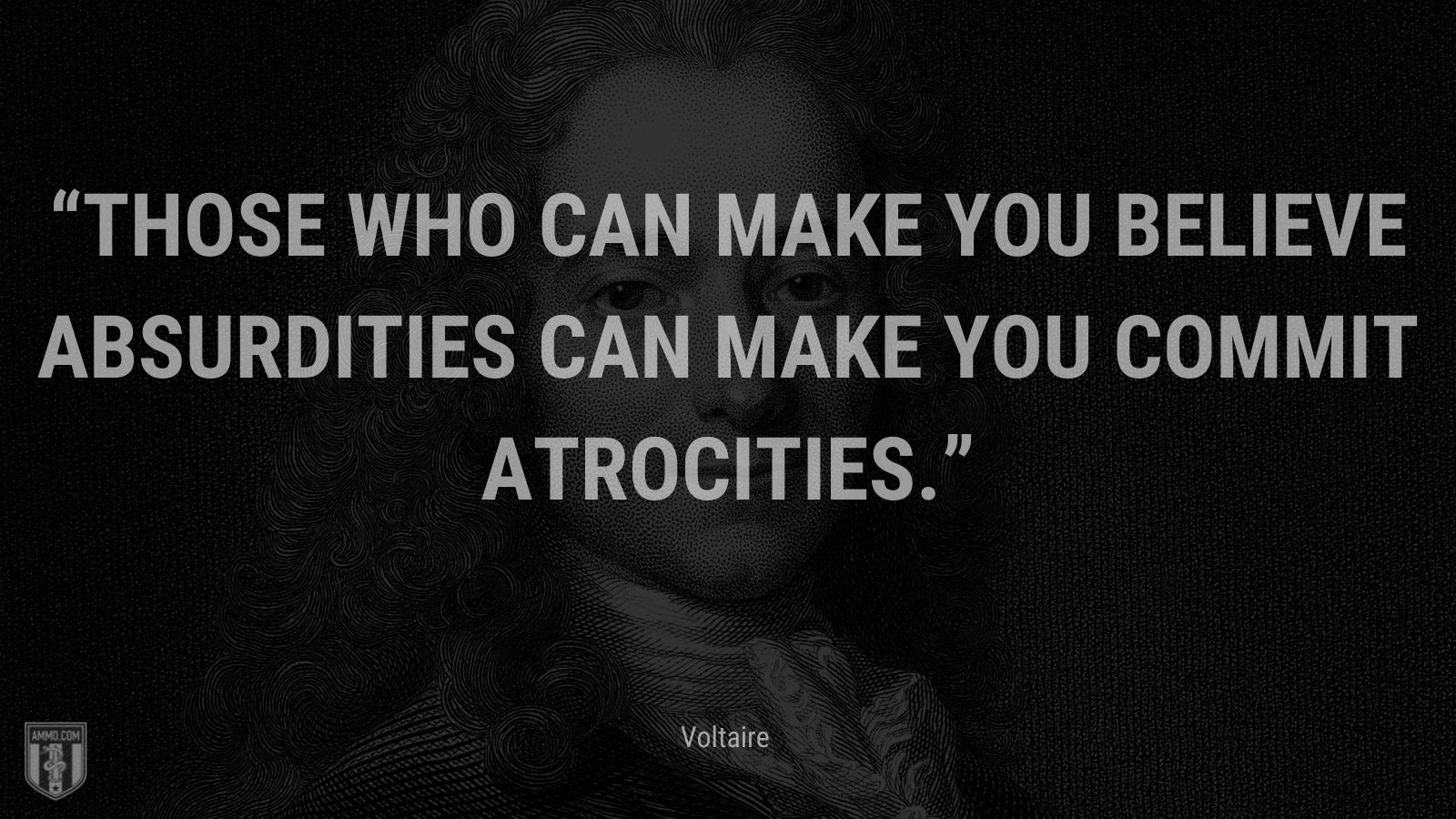 """""""Those who can make you believe absurdities can make you commit atrocities."""" - Voltaire"""