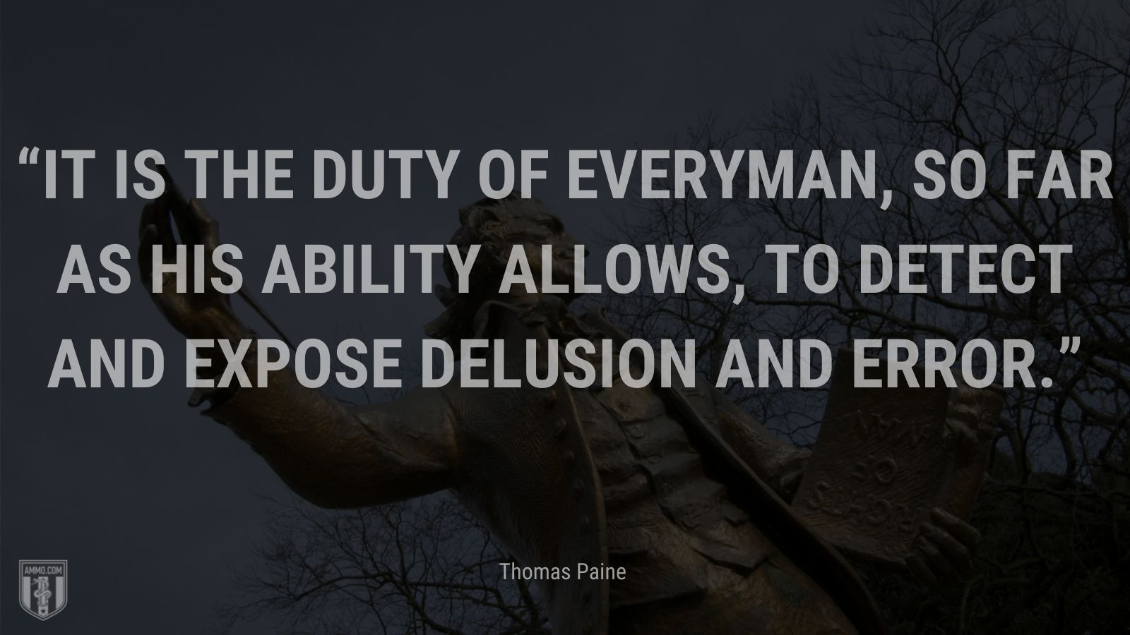 """""""It is the duty of everyman, so far as his ability allows, to detect and expose delusion and error."""" - Thomas Paine"""
