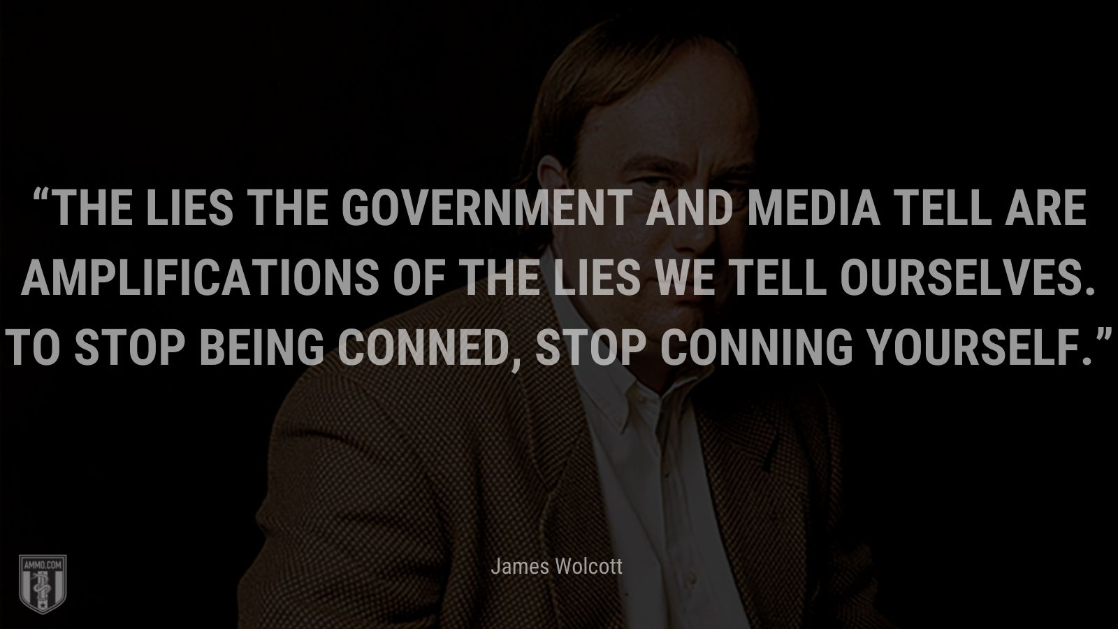 """""""The lies the government and media tell are amplifications of the lies we tell ourselves. To stop being conned, stop conning yourself."""" - James Wolcott"""
