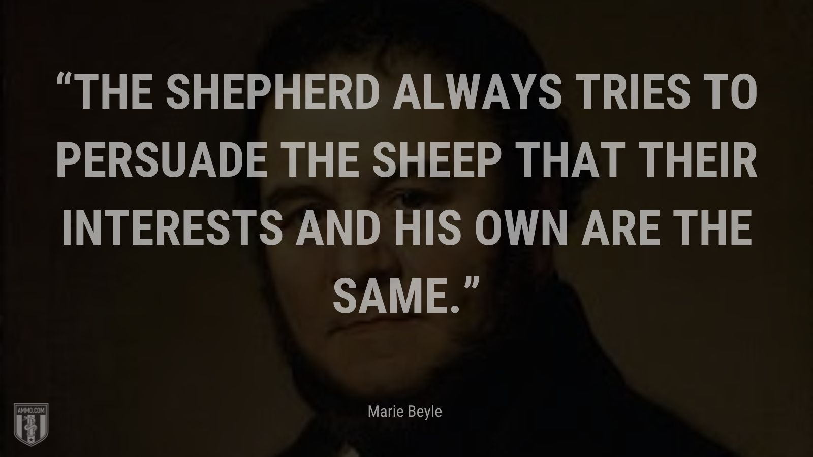 """""""The shepherd always tries to persuade the sheep that their interests and his own are the same."""" - Marie Beyle"""
