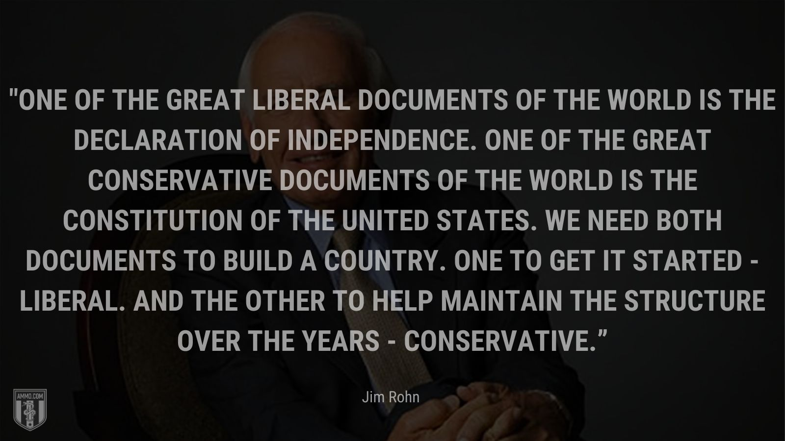 """""""One of the great liberal documents of the world is the Declaration of Independence. One of the great conservative documents of the world is the Constitution of the United States. We need both documents to build a country. One to get it started - liberal. And the other to help maintain the structure over the years - conservative."""" - Jim Rohn"""