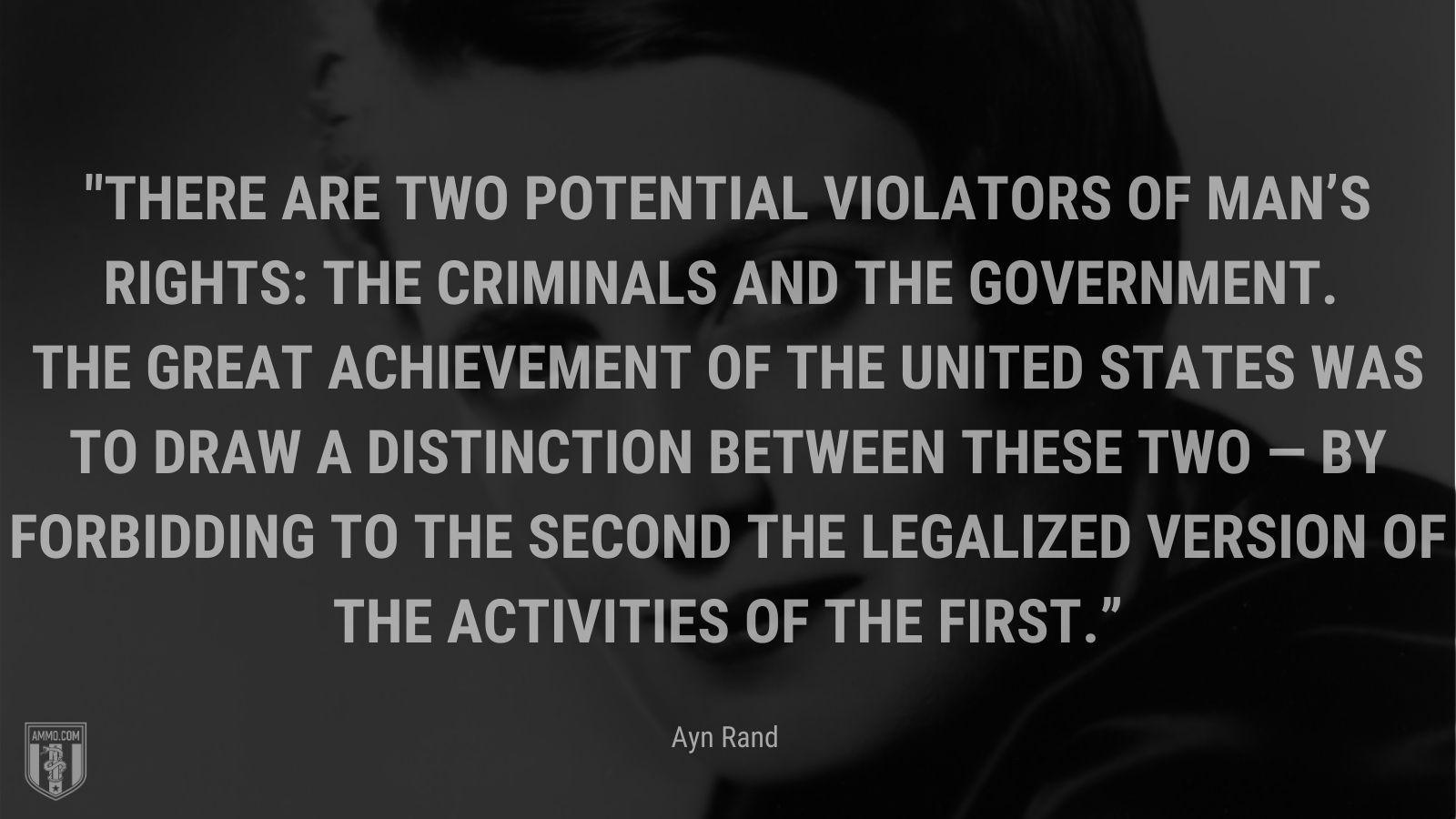 """""""There are two potential violators of man's rights: the criminals and the government. The great achievement of the United States was to draw a distinction between these two — by forbidding to the second the legalized version of the activities of the first."""" - Ayn Rand"""