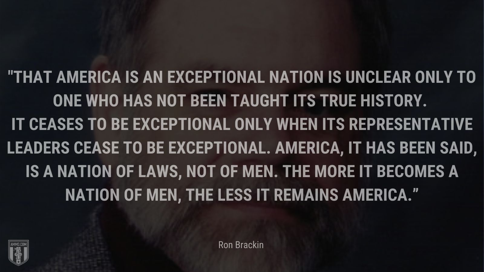 """""""That America is an exceptional nation is unclear only to one who has not been taught its true history. It ceases to be exceptional only when its representative leaders cease to be exceptional. America, it has been said, is a nation of laws, not of men. The more it becomes a nation of men, the less it remains America."""" - Ron Brackin"""
