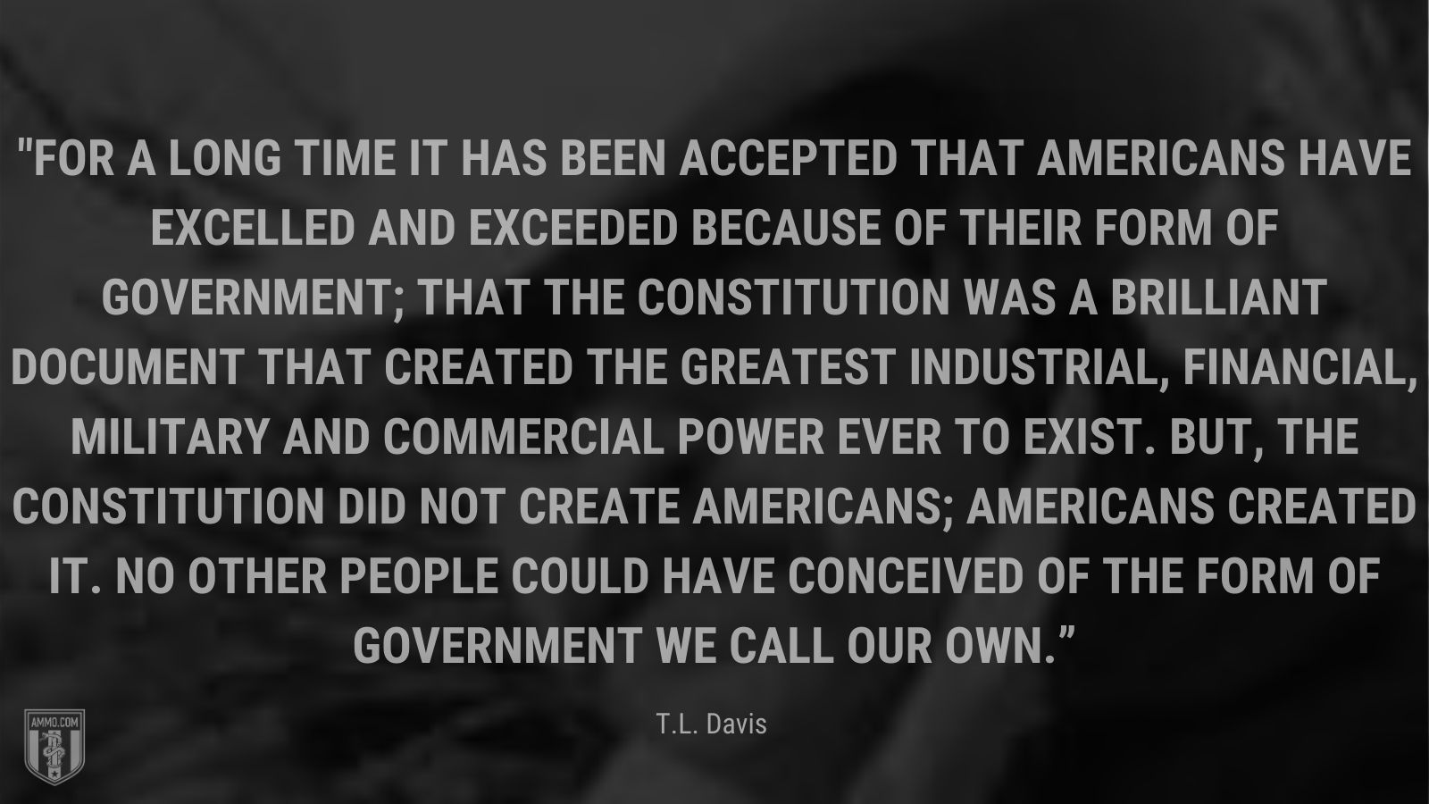 """""""For a long time it has been accepted that Americans have excelled and exceeded because of their form of government; that the Constitution was a brilliant document that created the greatest industrial, financial, military and commercial power ever to exist. But, the Constitution did not create Americans; Americans created it. No other people could have conceived of the form of government we call our own."""" - T.L. Davis"""