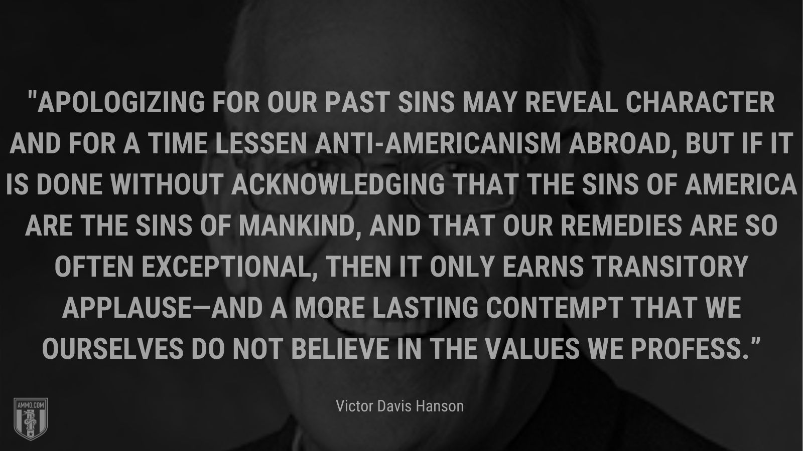 """""""Apologizing for our past sins may reveal character and for a time lessen anti-Americanism abroad, but if it is done without acknowledging that the sins of America are the sins of mankind, and that our remedies are so often exceptional, then it only earns transitory applause—and a more lasting contempt that we ourselves do not believe in the values we profess."""" - Victor Davis Hanson"""