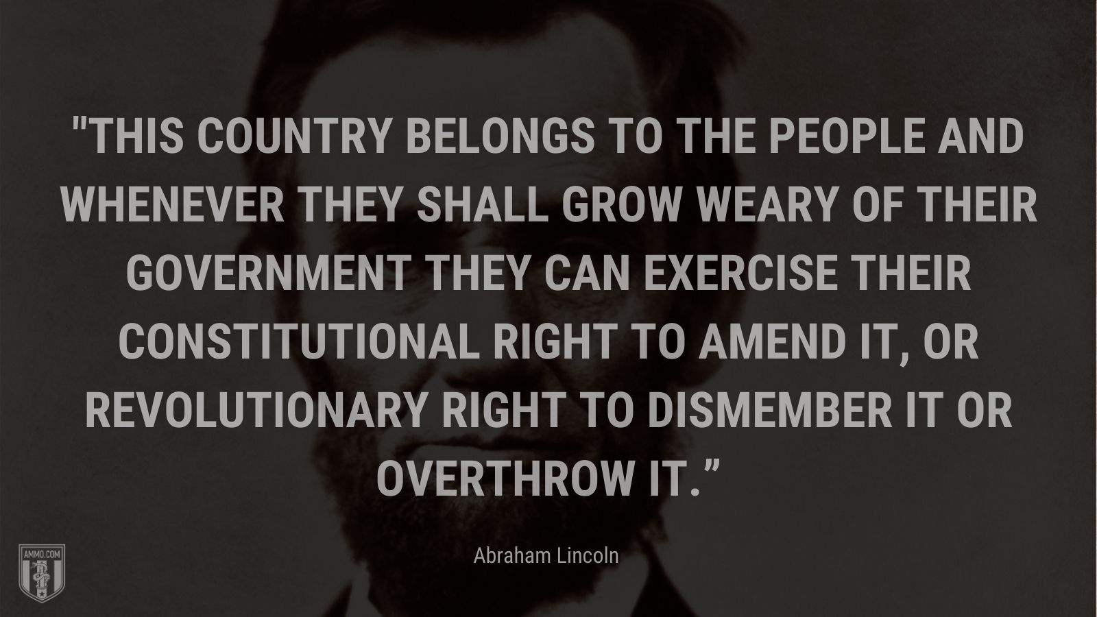 """""""This country belongs to the people and whenever they shall grow weary of their government they can exercise their constitutional right to amend it, or revolutionary right to dismember it or overthrow it."""" - Abraham Lincoln"""