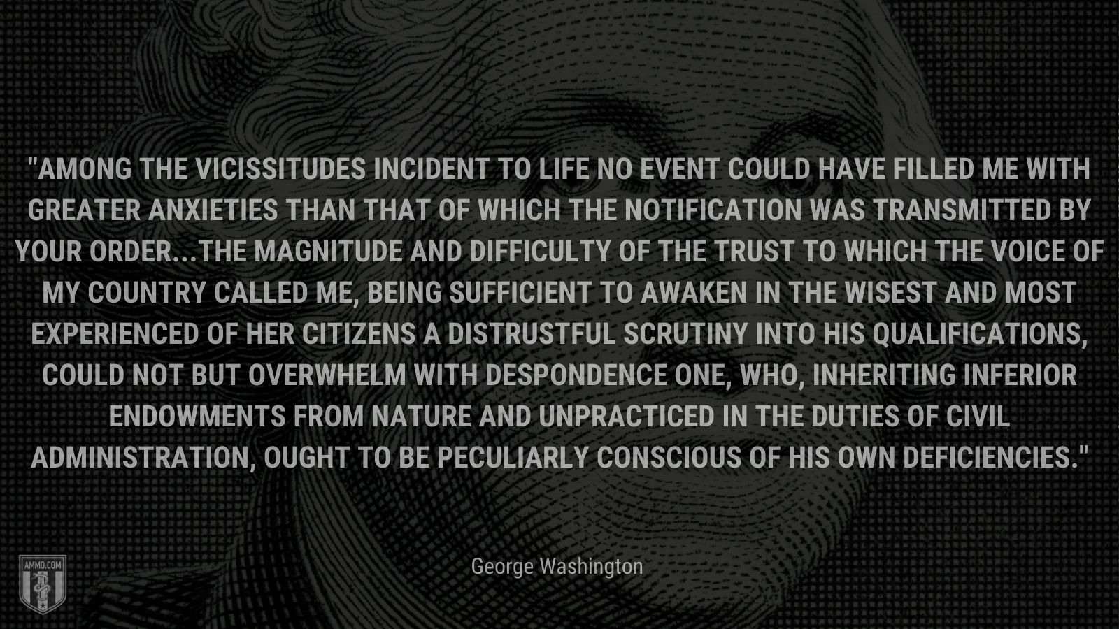 """""""Among the vicissitudes incident to life no event could have filled me with greater anxieties than that of which the notification was transmitted by your order...The magnitude and difficulty of the trust to which the voice of my country called me, being sufficient to awaken in the wisest and most experienced of her citizens a distrustful scrutiny into his qualifications, could not but overwhelm with despondence one, who, inheriting inferior endowments from nature and unpracticed in the duties of civil administration, ought to be peculiarly conscious of his own deficiencies."""" - George Washington"""