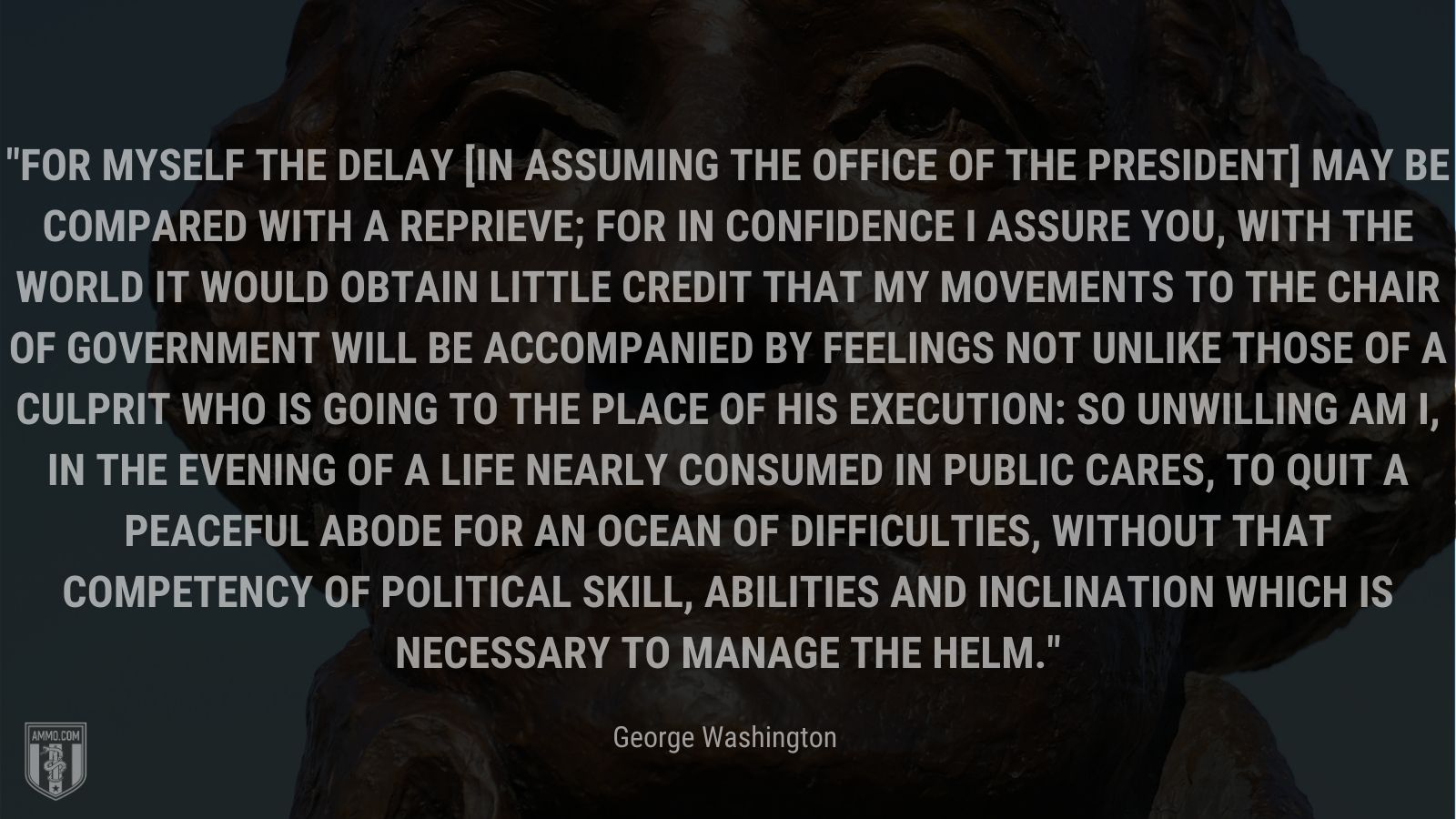 """""""For myself the delay [in assuming the office of the President] may be compared with a reprieve; for in confidence I assure you, with the world it would obtain little credit that my movements to the chair of Government will be accompanied by feelings not unlike those of a culprit who is going to the place of his execution: so unwilling am I, in the evening of a life nearly consumed in public cares, to quit a peaceful abode for an Ocean of difficulties, without that competency of political skill, abilities and inclination which is necessary to manage the helm."""" - George Washington"""
