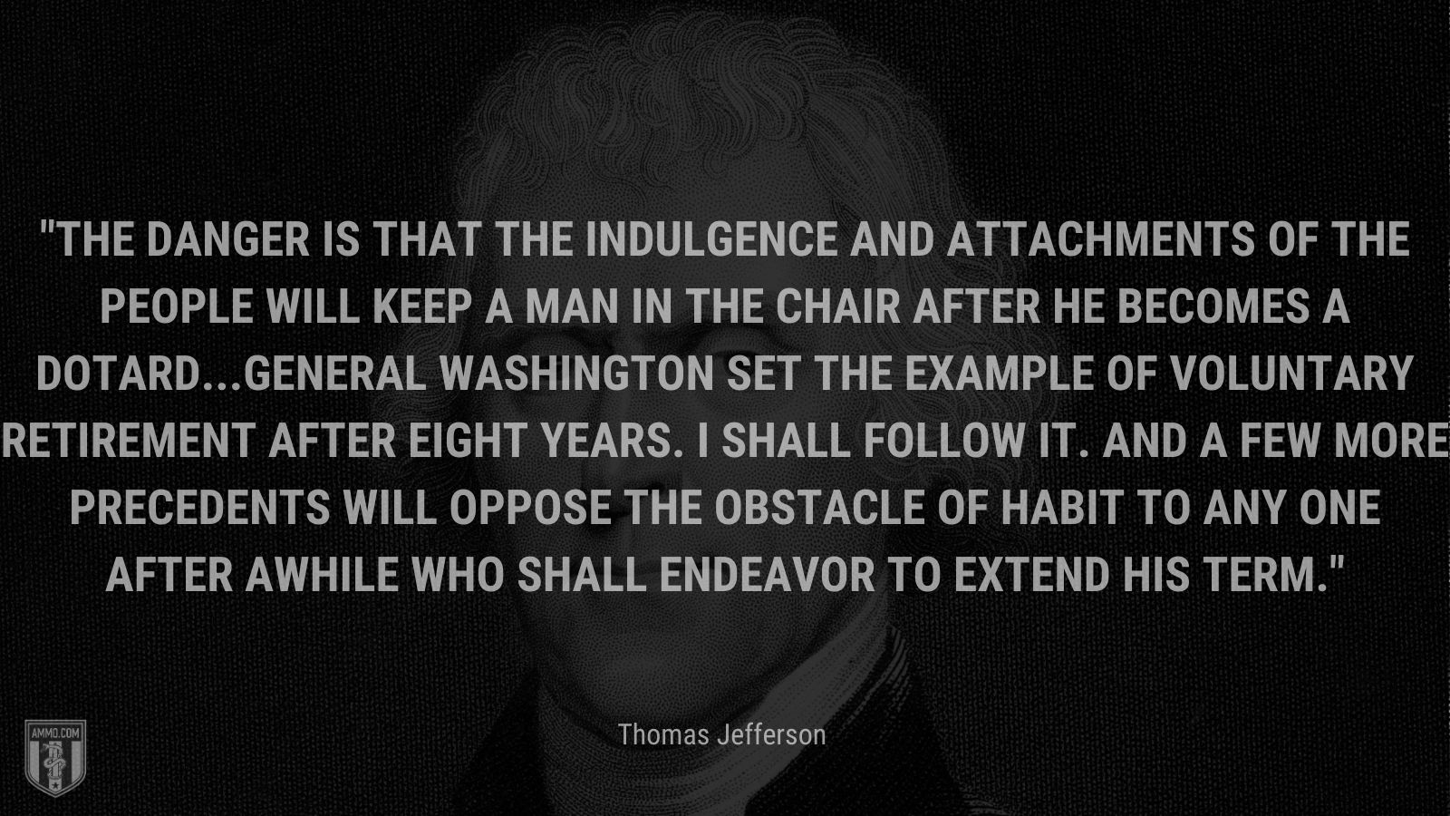 """""""The danger is that the indulgence and attachments of the people will keep a man in the chair after he becomes a dotard...General Washington set the example of voluntary retirement after eight years. I shall follow it. And a few more precedents will oppose the obstacle of habit to any one after awhile who shall endeavor to extend his term."""" - Thomas Jefferson"""