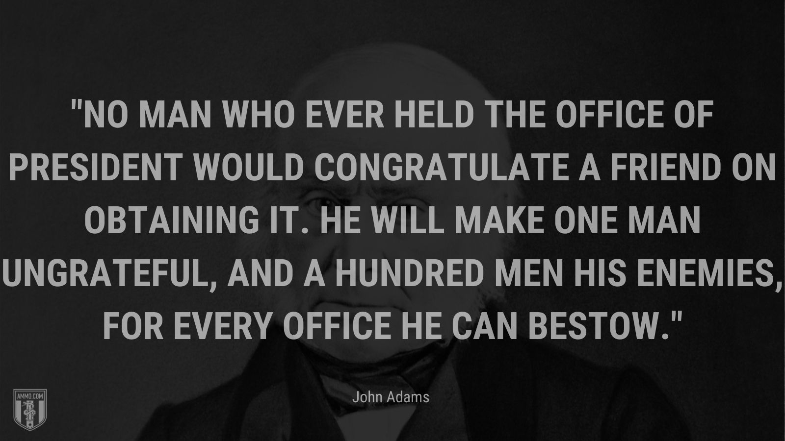 """""""No man who ever held the office of President would congratulate a friend on obtaining it. He will make one man ungrateful, and a hundred men his enemies, for every office he can bestow."""" - John Adams"""