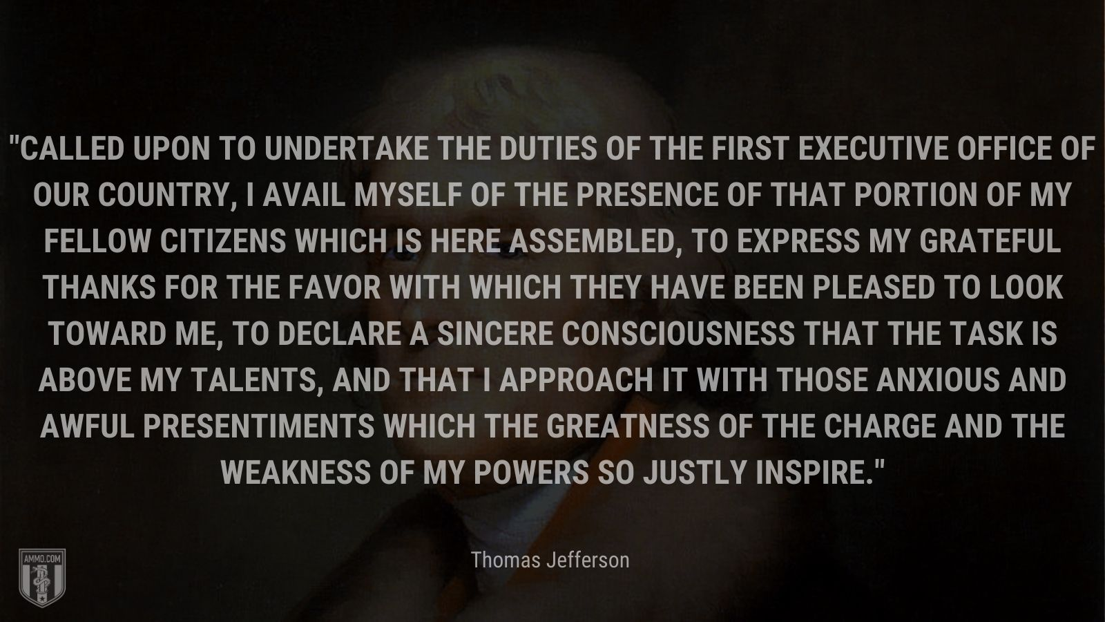 """""""Called upon to undertake the duties of the first executive office of our country, I avail myself of the presence of that portion of my fellow citizens which is here assembled, to express my grateful thanks for the favor with which they have been pleased to look toward me, to declare a sincere consciousness that the task is above my talents, and that I approach it with those anxious and awful presentiments which the greatness of the charge and the weakness of my powers so justly inspire."""" - Thomas Jefferson"""