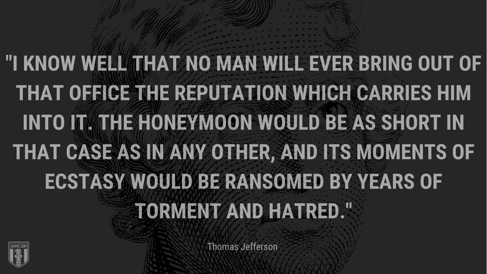 """""""I know well that no man will ever bring out of that office the reputation which carries him into it. The honeymoon would be as short in that case as in any other, and its moments of ecstasy would be ransomed by years of torment and hatred."""" - Thomas Jefferson"""