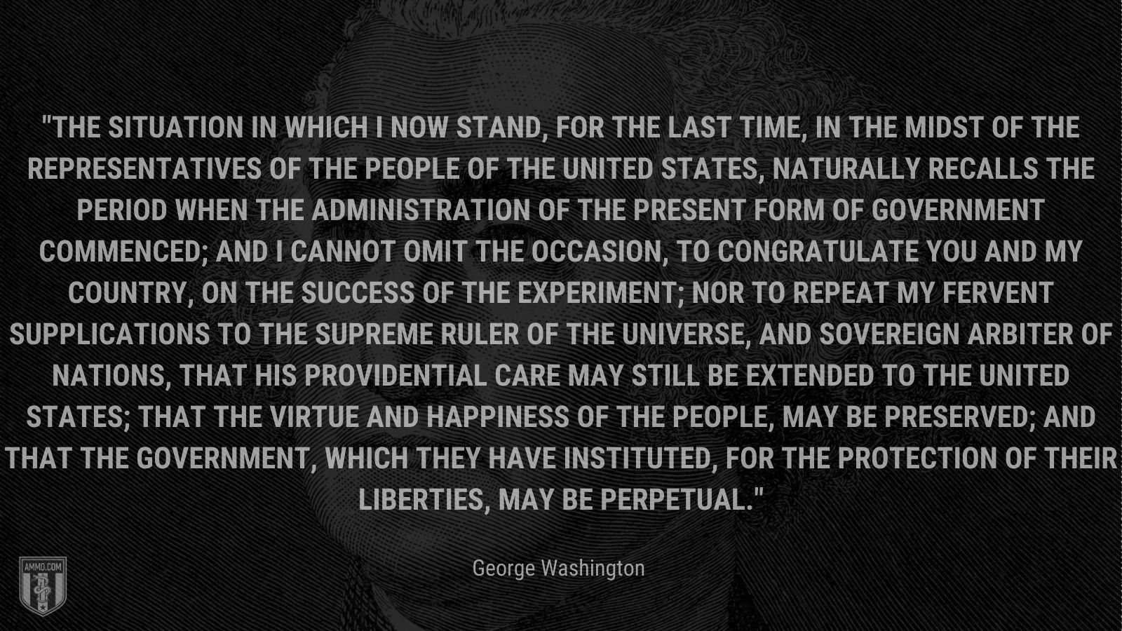 """""""The situation in which I now stand, for the last time, in the midst of the Representatives of the People of the United States, naturally recalls the period when the Administration of the present form of Government commenced; and I cannot omit the occasion, to congratulate you and my Country, on the success of the experiment; nor to repeat my fervent supplications to the Supreme Ruler of the Universe, and Sovereign Arbiter of Nations, that his Providential care may still be extended to the United States; that the virtue and happiness of the People, may be preserved; and that the Government, which they have instituted, for the protection of their liberties, may be perpetual."""" - George Washington"""