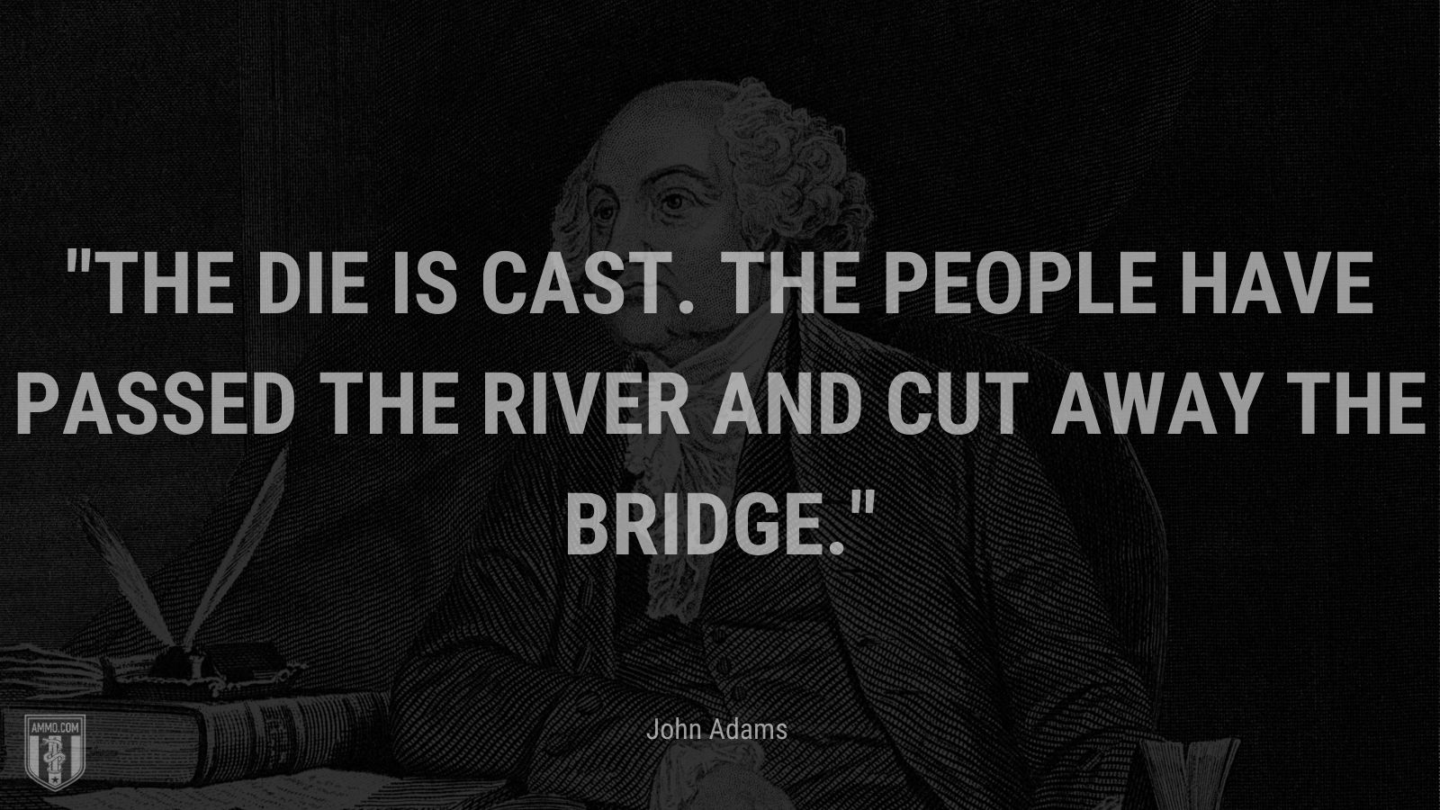 """""""The die is cast. The people have passed the river and cut away the bridge."""" - John Adams"""