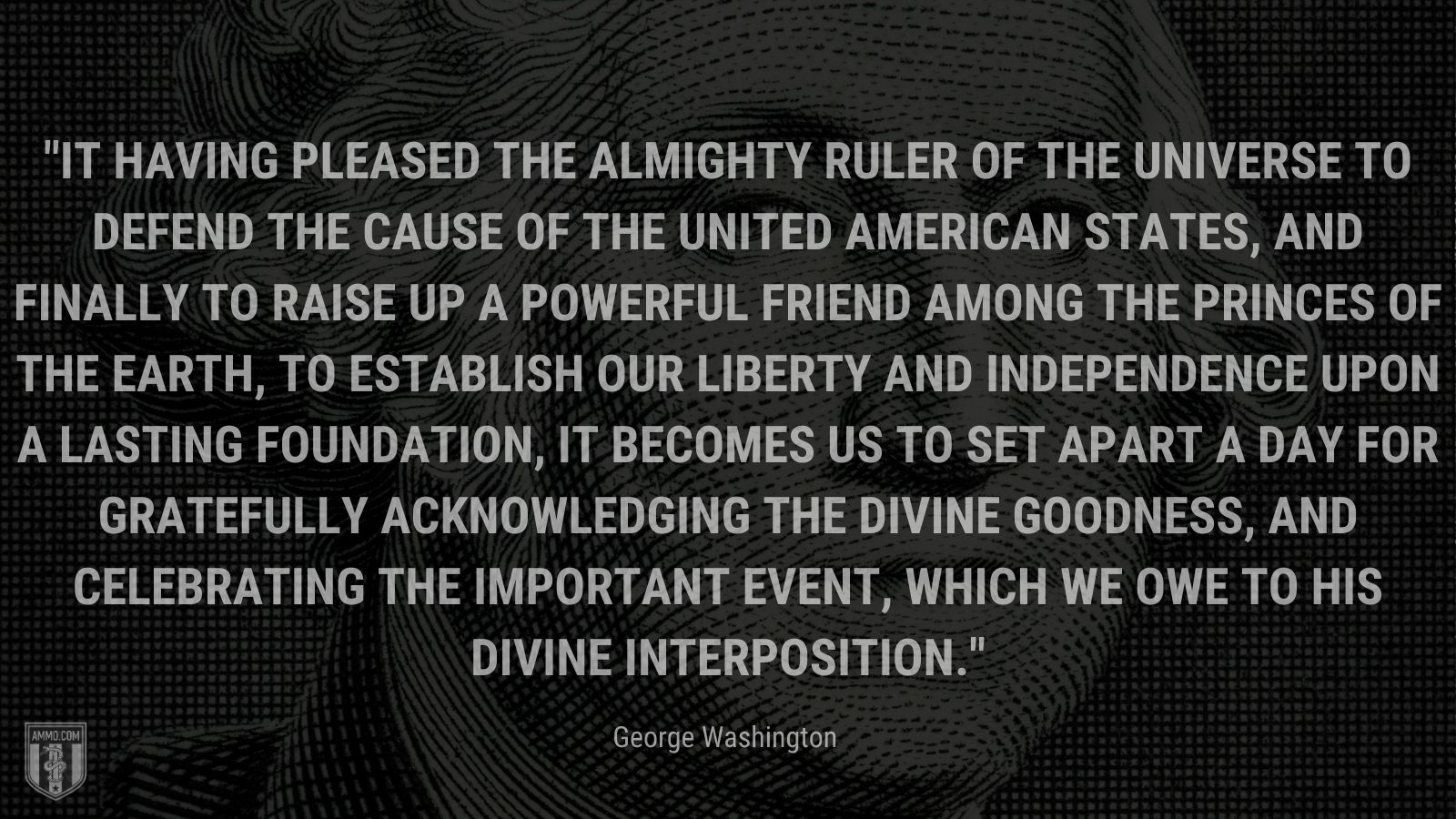 """""""It having pleased the Almighty Ruler of the universe to defend the cause of the United American States, and finally to raise up a powerful friend among the princes of the earth, to establish our liberty and independence upon a lasting foundation, it becomes us to set apart a day for gratefully acknowledging the divine goodness, and celebrating the important event, which we owe to His divine interposition."""" - George Washington"""