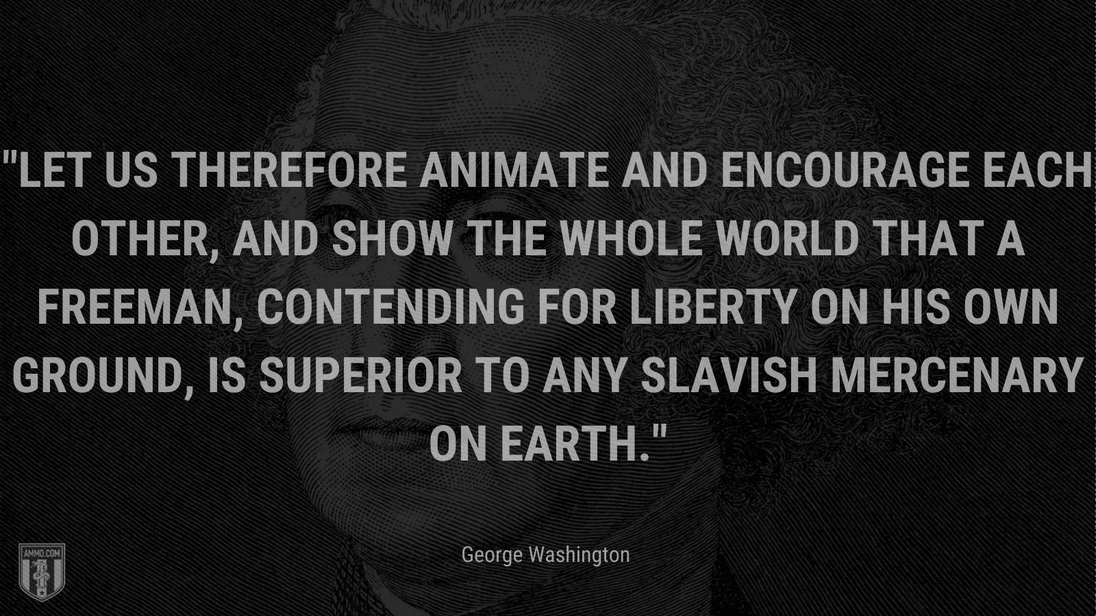 """""""Let us therefore animate and encourage each other, and show the whole world that a Freeman, contending for liberty on his own ground, is superior to any slavish mercenary on earth."""" - George Washington"""