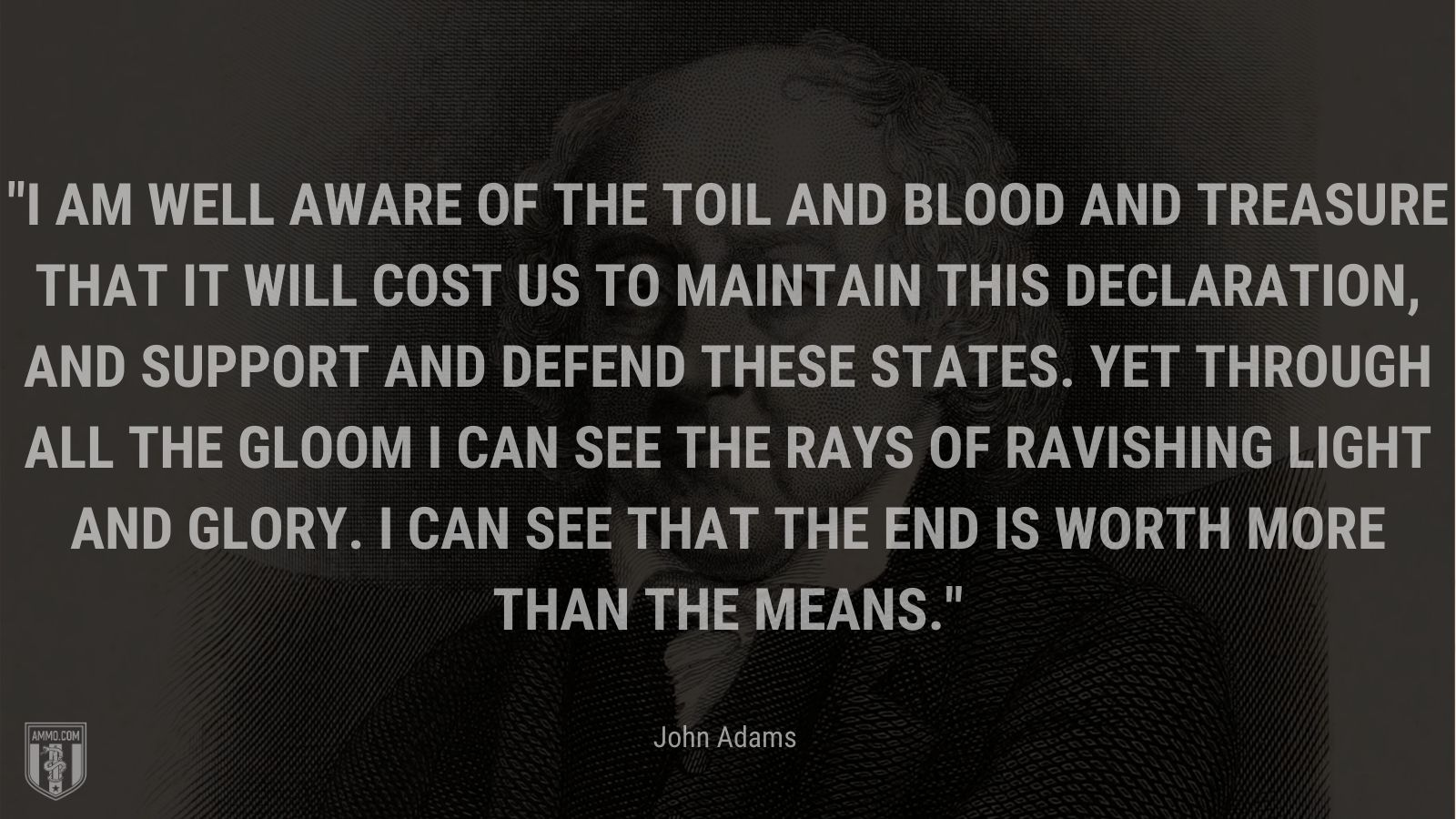 """""""I am well aware of the Toil and Blood and Treasure that it will cost us to maintain this Declaration, and support and defend these States. Yet through all the gloom I can see the rays of ravishing light and glory. I can see that the end is worth more than the means."""" - John Adams"""