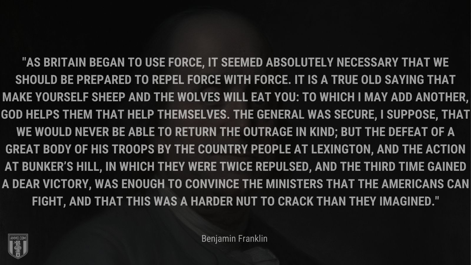 """""""As Britain began to use force, it seemed absolutely necessary that we should be prepared to repel force with force. It is a true old saying that make yourself sheep and the wolves will eat you: to which I may add another, God helps them that help themselves. The General was secure, I suppose, that we would never be able to return the outrage in kind; but the defeat of a great body of his troops by the country people at Lexington, and the action at Bunker's Hill, in which they were twice repulsed, and the third time gained a dear victory, was enough to convince the ministers that the Americans can fight, and that this was a harder nut to crack than they imagined."""" - Benjamin Franklin"""