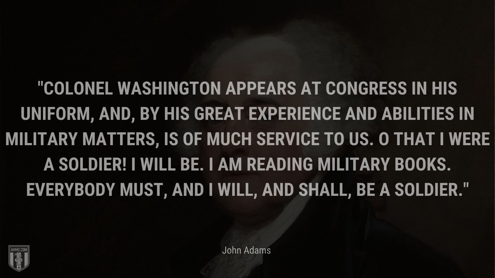 """""""Colonel Washington appears at Congress in his uniform, and, by his great experience and abilities in military matters, is of much service to us. O that I were a soldier! I will be. I am reading military books. Everybody must, and I will, and shall, be a soldier."""" - John Adams"""