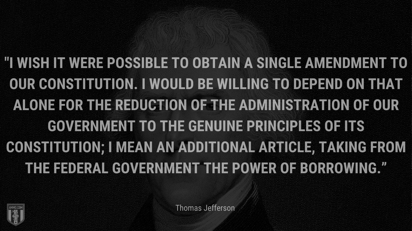 """""""I wish it were possible to obtain a single amendment to our constitution. I would be willing to depend on that alone for the reduction of the administration of our government to the genuine principles of its constitution; I mean an additional article, taking from the federal government the power of borrowing."""" - Thomas Jefferson"""
