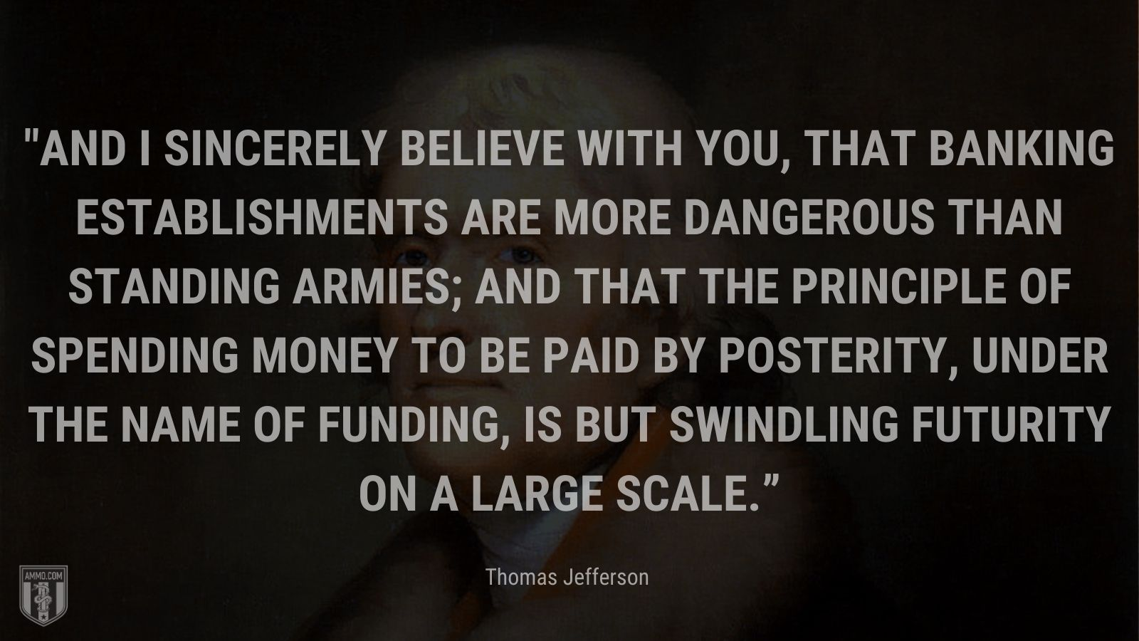 """""""And I sincerely believe with you, that banking establishments are more dangerous than standing armies; and that the principle of spending money to be paid by posterity, under the name of funding, is but swindling futurity on a large scale."""" - Thomas Jefferson"""