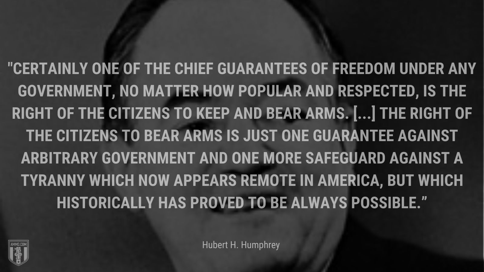 """""""Certainly one of the chief guarantees of freedom under any government, no matter how popular and respected, is the right of the citizens to keep and bear arms. [...] the right of the citizens to bear arms is just one guarantee against arbitrary government and one more safeguard against a tyranny which now appears remote in America, but which historically has proved to be always possible."""" - Rep. Hubert H. Humphrey"""