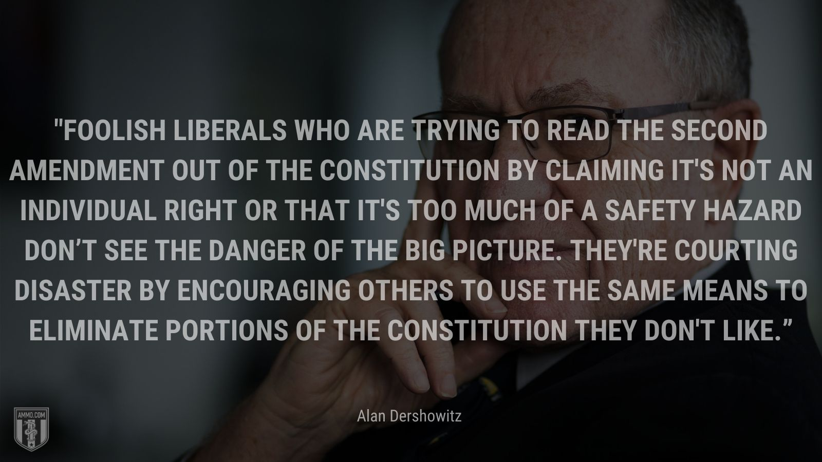 """""""Foolish liberals who are trying to read the Second Amendment out of the Constitution by claiming it's not an individual right or that it's too much of a safety hazard don't see the danger of the big picture. They're courting disaster by encouraging others to use the same means to eliminate portions of the Constitution they don't like."""" - Alan Dershowitz"""