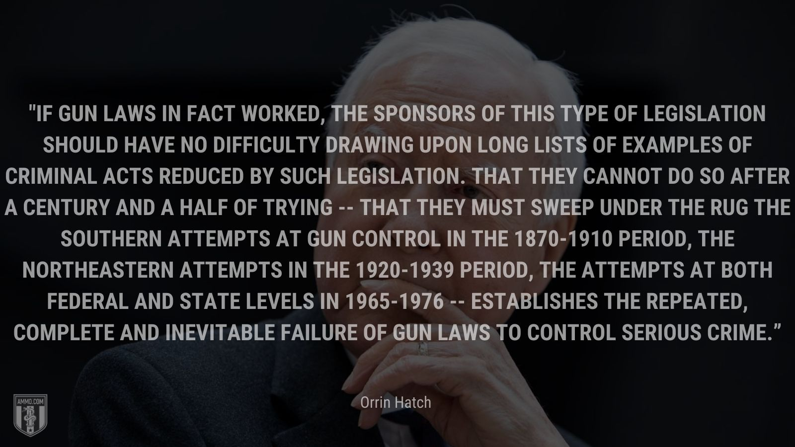 """""""If gun laws in fact worked, the sponsors of this type of legislation should have no difficulty drawing upon long lists of examples of criminal acts reduced by such legislation. That they cannot do so after a century and a half of trying -- that they must sweep under the rug the southern attempts at gun control in the 1870-1910 period, the northeastern attempts in the 1920-1939 period, the attempts at both Federal and State levels in 1965-1976 -- establishes the repeated, complete and inevitable failure of gun laws to control serious crime."""" - Orrin Hatch"""
