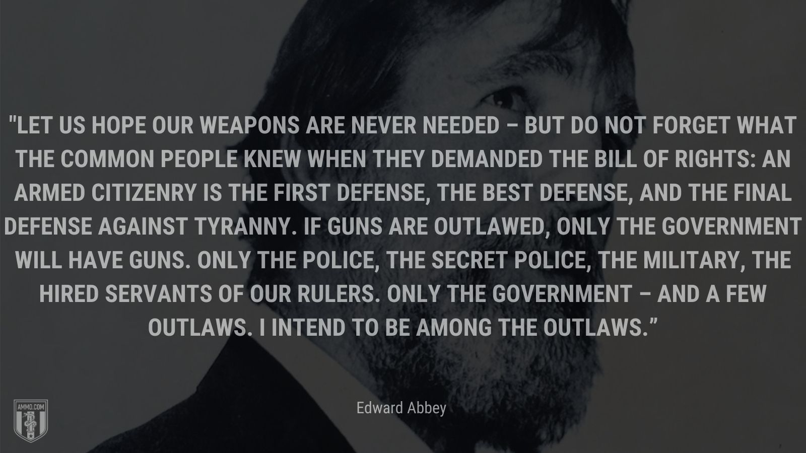 """""""Let us hope our weapons are never needed – but do not forget what the common people knew when they demanded the Bill of Rights: An armed citizenry is the first defense, the best defense, and the final defense against tyranny. If guns are outlawed, only the government will have guns. Only the police, the secret police, the military, the hired servants of our rulers. Only the government – and a few outlaws. I intend to be among the outlaws."""" - Edward Abbey"""