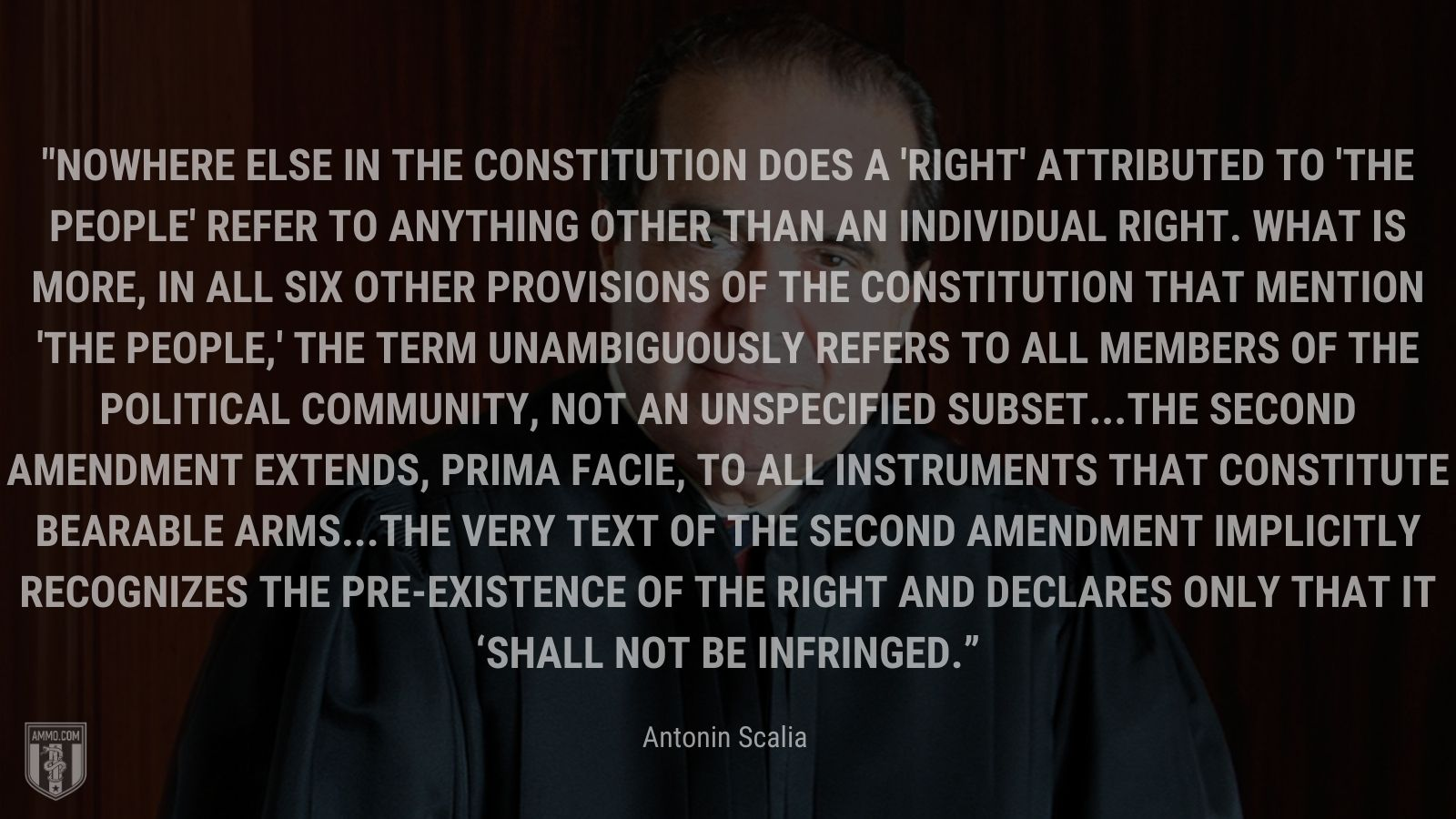 """""""Nowhere else in the Constitution does a 'right' attributed to 'the people' refer to anything other than an individual right. What is more, in all six other provisions of the Constitution that mention 'the people,' the term unambiguously refers to all members of the political community, not an unspecified subset...The Second Amendment extends, prima facie, to all instruments that constitute bearable arms...The very text of the Second Amendment implicitly recognizes the pre-existence of the right and declares only that it 'shall not be infringed."""" - Antonin Scalia"""
