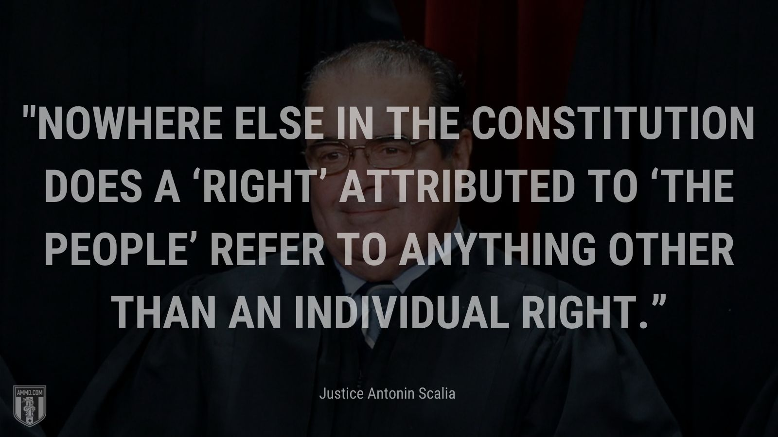 """""""Nowhere else in the Constitution does a 'right' attributed to 'the people' refer to anything other than an individual right."""" - Justice Antonin Scalia"""