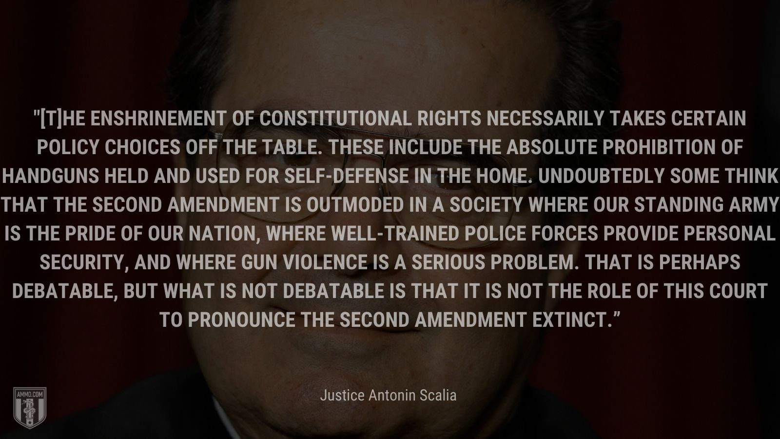 """""""[T]he enshrinement of constitutional rights necessarily takes certain policy choices off the table. These include the absolute prohibition of handguns held and used for self-defense in the home. Undoubtedly some think that the Second Amendment is outmoded in a society where our standing army is the pride of our Nation, where well-trained police forces provide personal security, and where gun violence is a serious problem. That is perhaps debatable, but what is not debatable is that it is not the role of this Court to pronounce the Second Amendment extinct"""" - Justice Antonin Scalia"""
