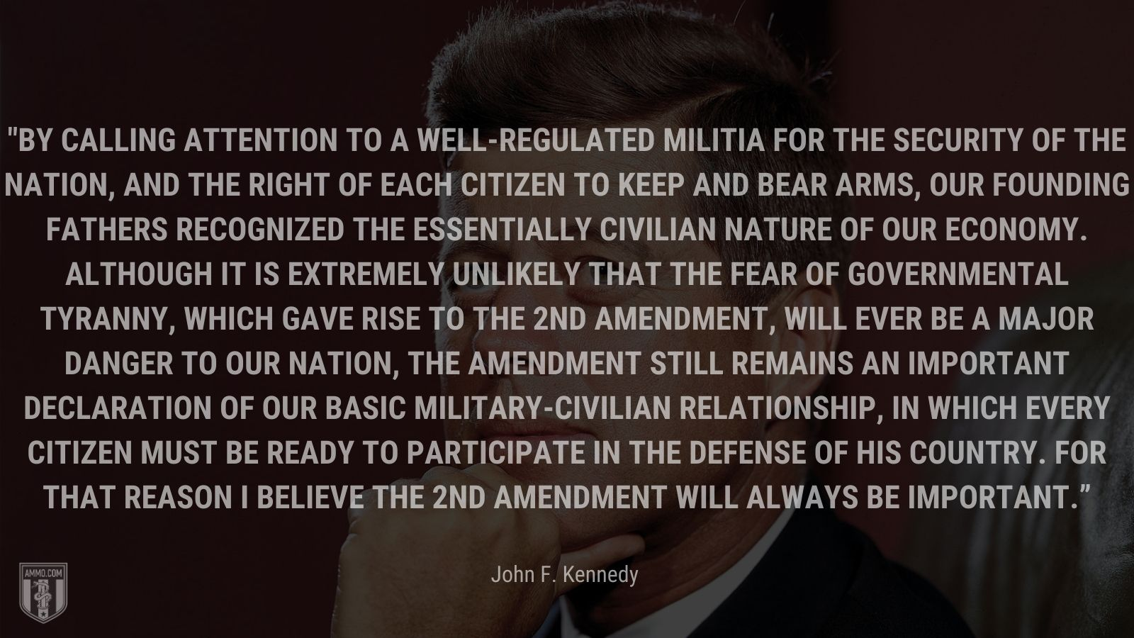 """""""By calling attention to a well-regulated militia for the security of the Nation, and the right of each citizen to keep and bear arms, our founding fathers recognized the essentially civilian nature of our economy. Although it is extremely unlikely that the fear of governmental tyranny, which gave rise to the 2nd amendment, will ever be a major danger to our Nation, the amendment still remains an important declaration of our basic military-civilian relationship, in which every citizen must be ready to participate in the defense of his country. For that reason I believe the 2nd Amendment will always be important."""" - John F. Kennedy"""