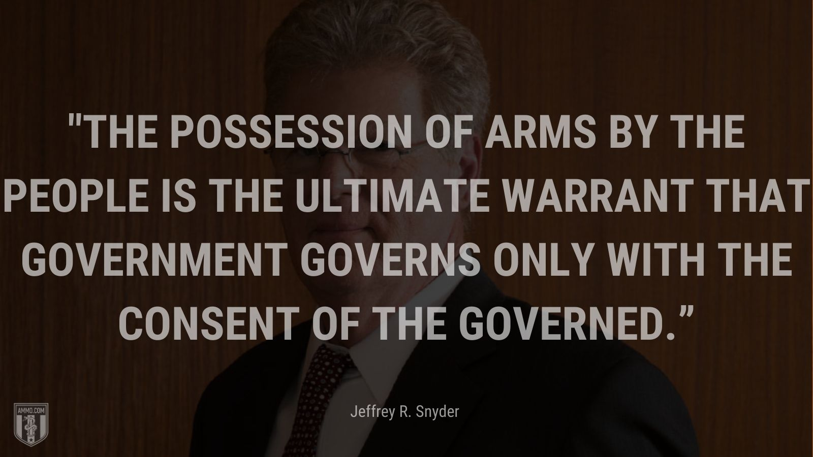"""""""The possession of arms by the people is the ultimate warrant that government governs only with the consent of the governed."""" - Jeffrey R. Snyder"""