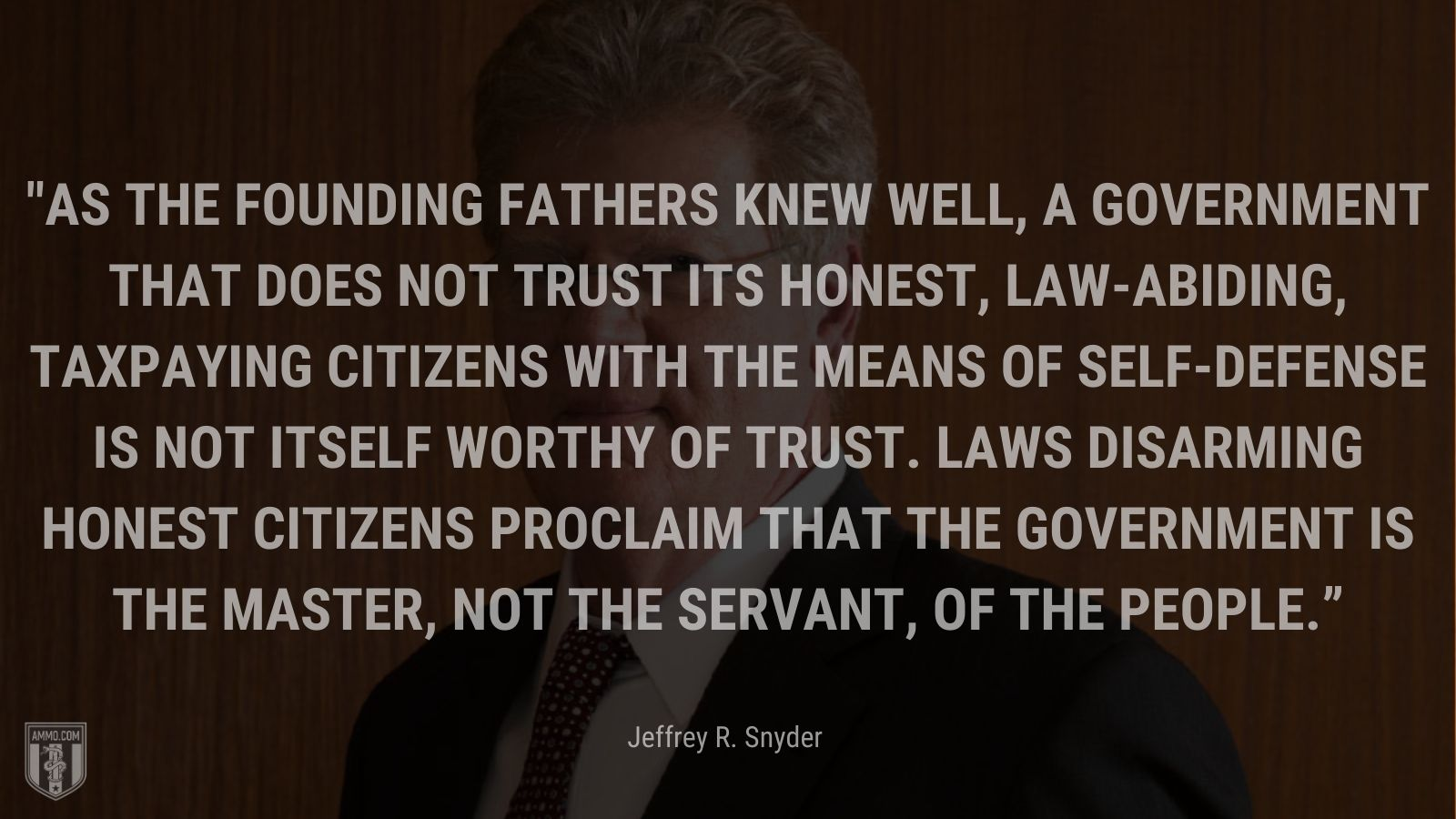 """""""As the Founding Fathers knew well, a government that does not trust its honest, law-abiding, taxpaying citizens with the means of self-defense is not itself worthy of trust. Laws disarming honest citizens proclaim that the government is the master, not the servant, of the people."""" - Jeffrey R. Snyder"""