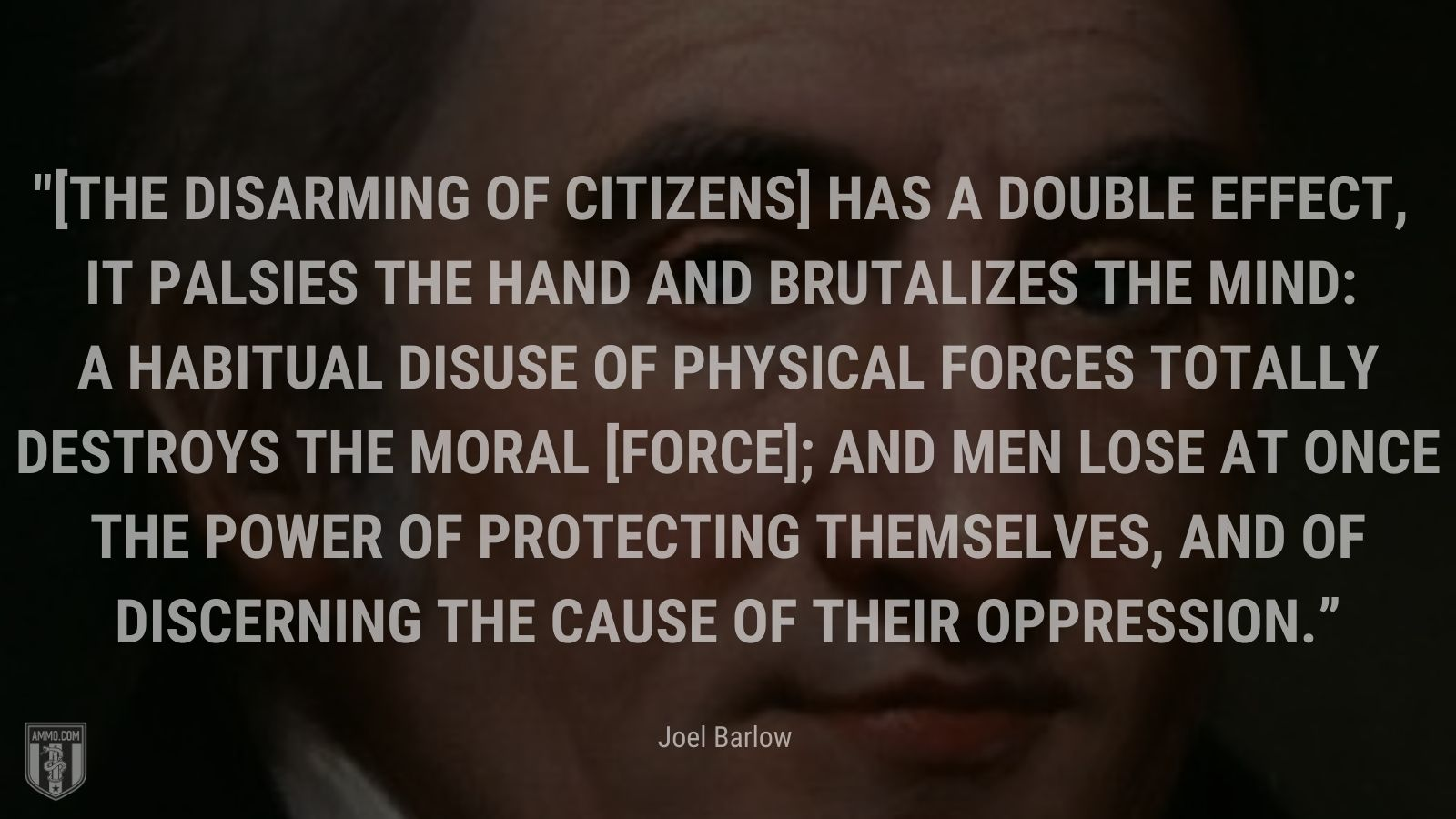 """""""[The disarming of citizens] has a double effect, it palsies the hand and brutalizes the mind: a habitual disuse of physical forces totally destroys the moral [force]; and men lose at once the power of protecting themselves, and of discerning the cause of their oppression."""" - Joel Barlow"""