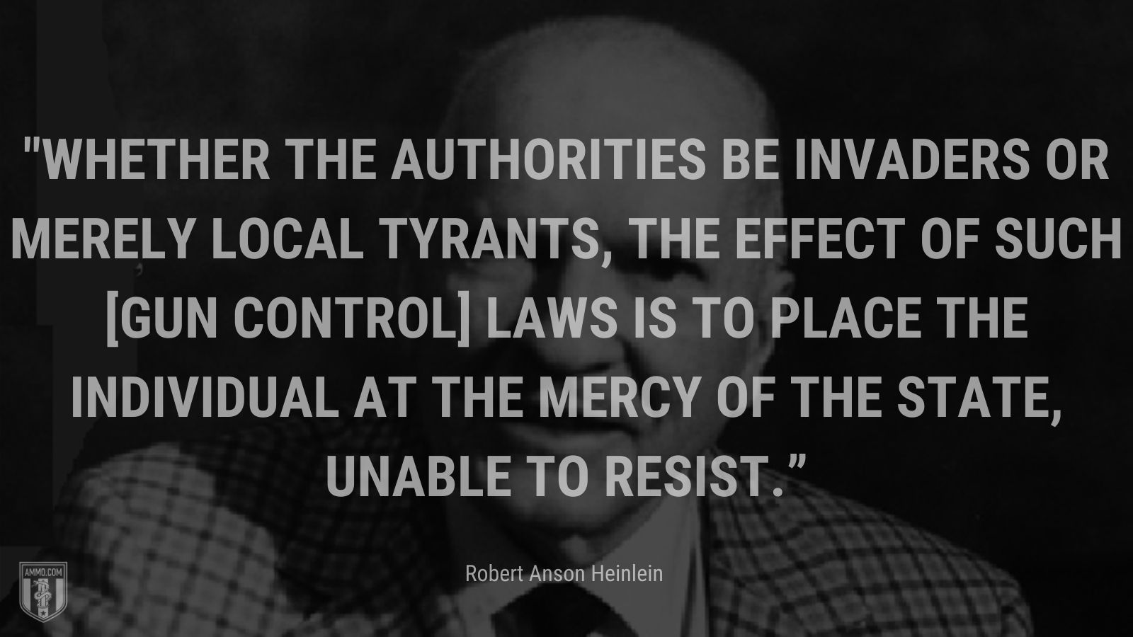 """""""Whether the authorities be invaders or merely local tyrants, the effect of such [gun control] laws is to place the individual at the mercy of the state, unable to resist."""" - Robert Anson Heinlein"""