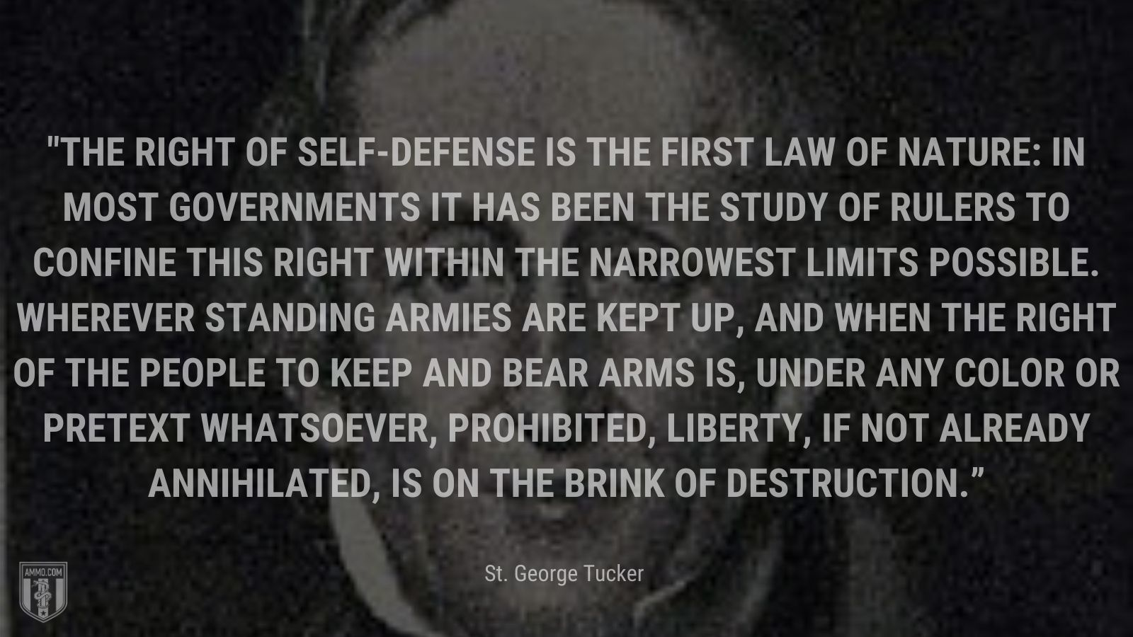 """""""The right of self-defense is the first law of nature: in most governments it has been the study of rulers to confine this right within the narrowest limits possible. Wherever standing armies are kept up, and when the right of the people to keep and bear arms is, under any color or pretext whatsoever, prohibited, liberty, if not already annihilated, is on the brink of destruction."""" - St. George Tucker"""