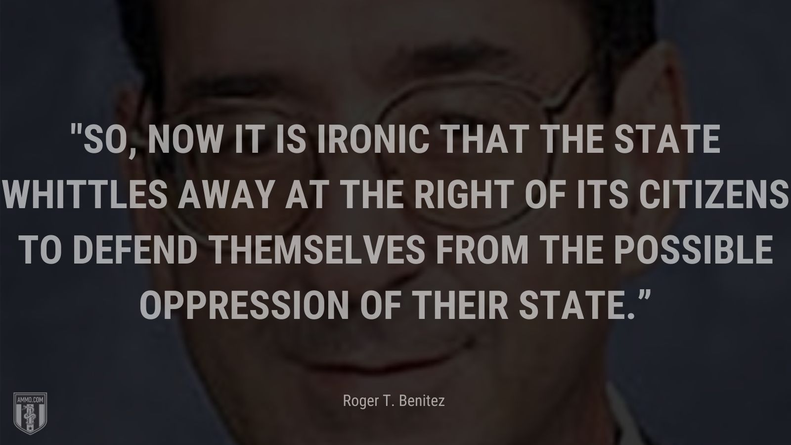 """""""So, now it is ironic that the State whittles away at the right of its citizens to defend themselves from the possible oppression of their State."""" - Roger T. Benitez"""
