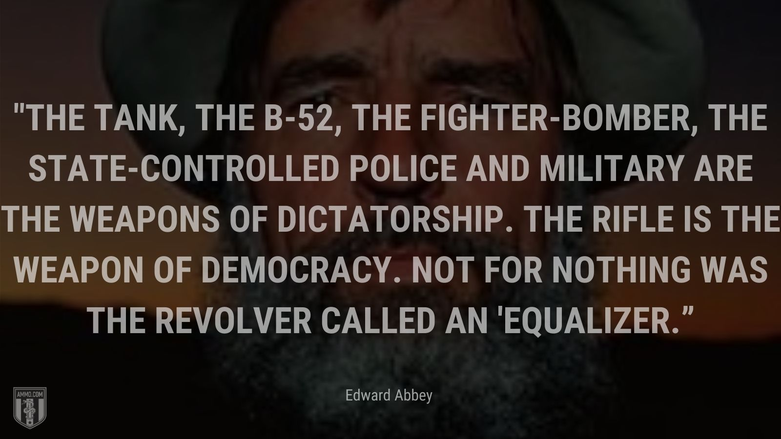 """""""The tank, the B-52, the fighter-bomber, the state-controlled police and military are the weapons of dictatorship. The rifle is the weapon of democracy. Not for nothing was the revolver called an 'equalizer.'"""" - Edward Abbey"""