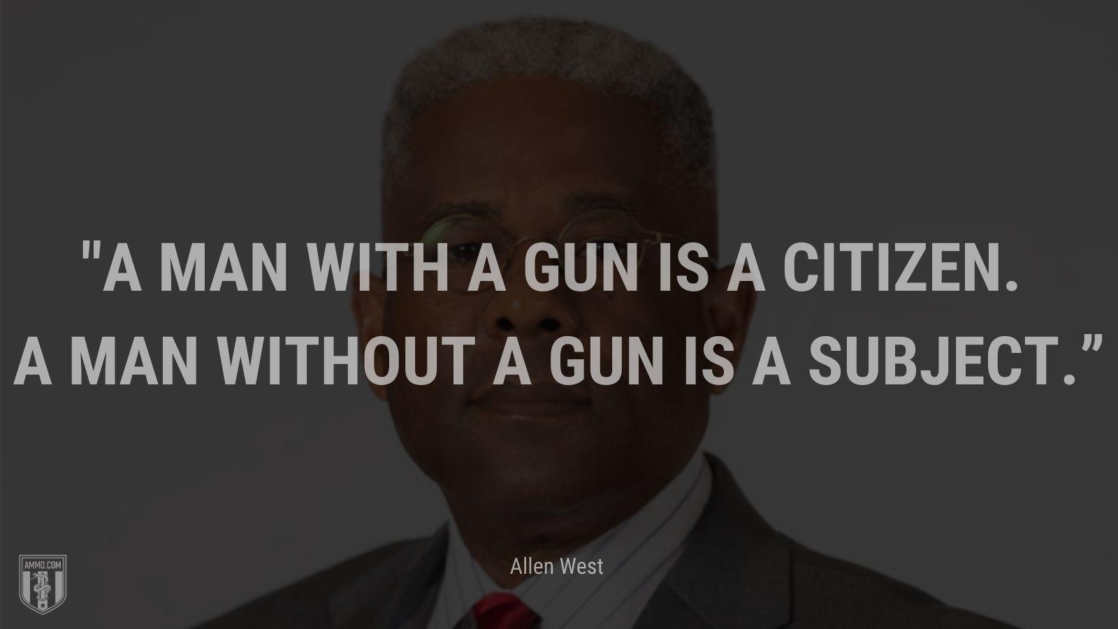 """""""A man with a gun is a citizen. A man without a gun is a subject."""" - Rep. Allen West"""