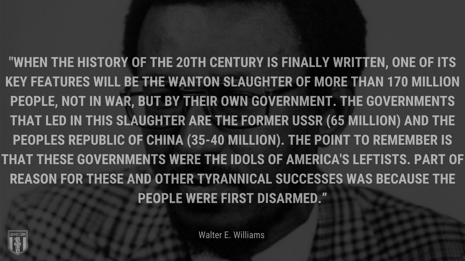 """""""When the history of the 20th century is finally written, one of its key features will be the wanton slaughter of more than 170 million people, not in war, but by their own government. The governments that led in this slaughter are the former USSR (65 million) and the Peoples Republic of China (35-40 million). The point to remember is that these governments were the idols of America's leftists. Part of reason for these and other tyrannical successes was because the people were first disarmed."""" - Walter E. Williams"""