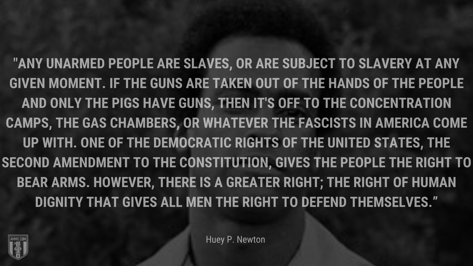 """""""Any unarmed people are slaves, or are subject to slavery at any given moment. If the guns are taken out of the hands of the people and only the pigs have guns, then it's off to the concentration camps, the gas chambers, or whatever the fascists in America come up with. One of the democratic rights of the United States, the Second Amendment to the Constitution, gives the people the right to bear arms. However, there is a greater right; the right of human dignity that gives all men the right to defend themselves."""" - Huey P. Newton"""