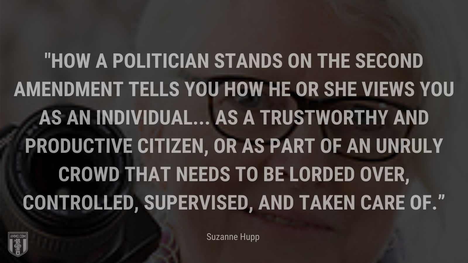 """""""How a politician stands on the Second Amendment tells you how he or she views you as an individual... as a trustworthy and productive citizen, or as part of an unruly crowd that needs to be lorded over, controlled, supervised, and taken care of."""" - Suzanne Hupp"""
